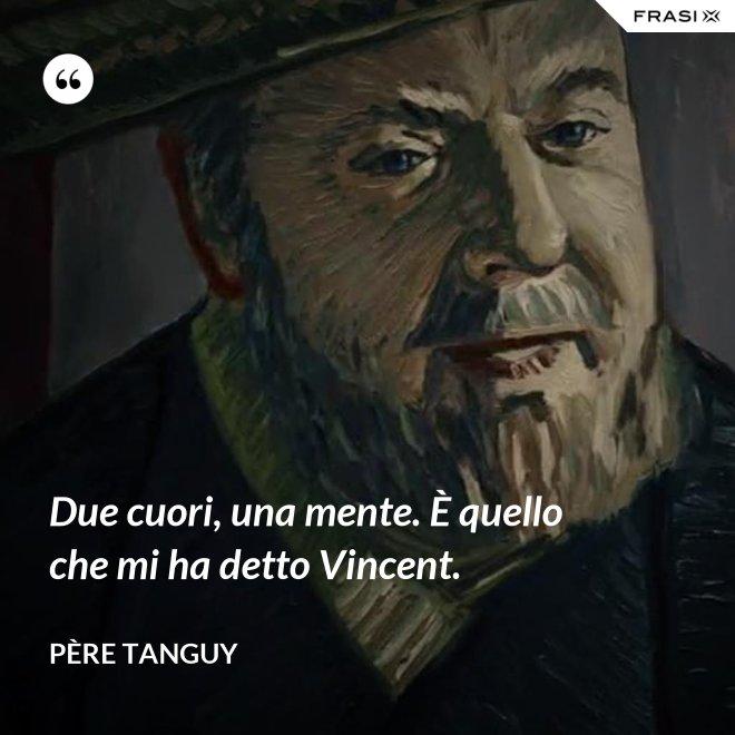 Due cuori, una mente. È quello che mi ha detto Vincent. - Père Tanguy
