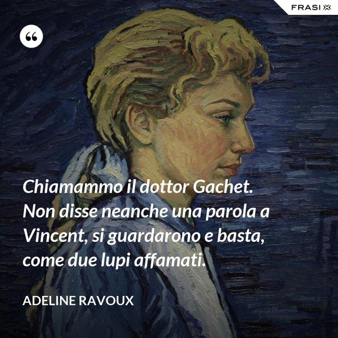 Chiamammo il dottor Gachet. Non disse neanche una parola a Vincent, si guardarono e basta, come due lupi affamati. - Adeline Ravoux