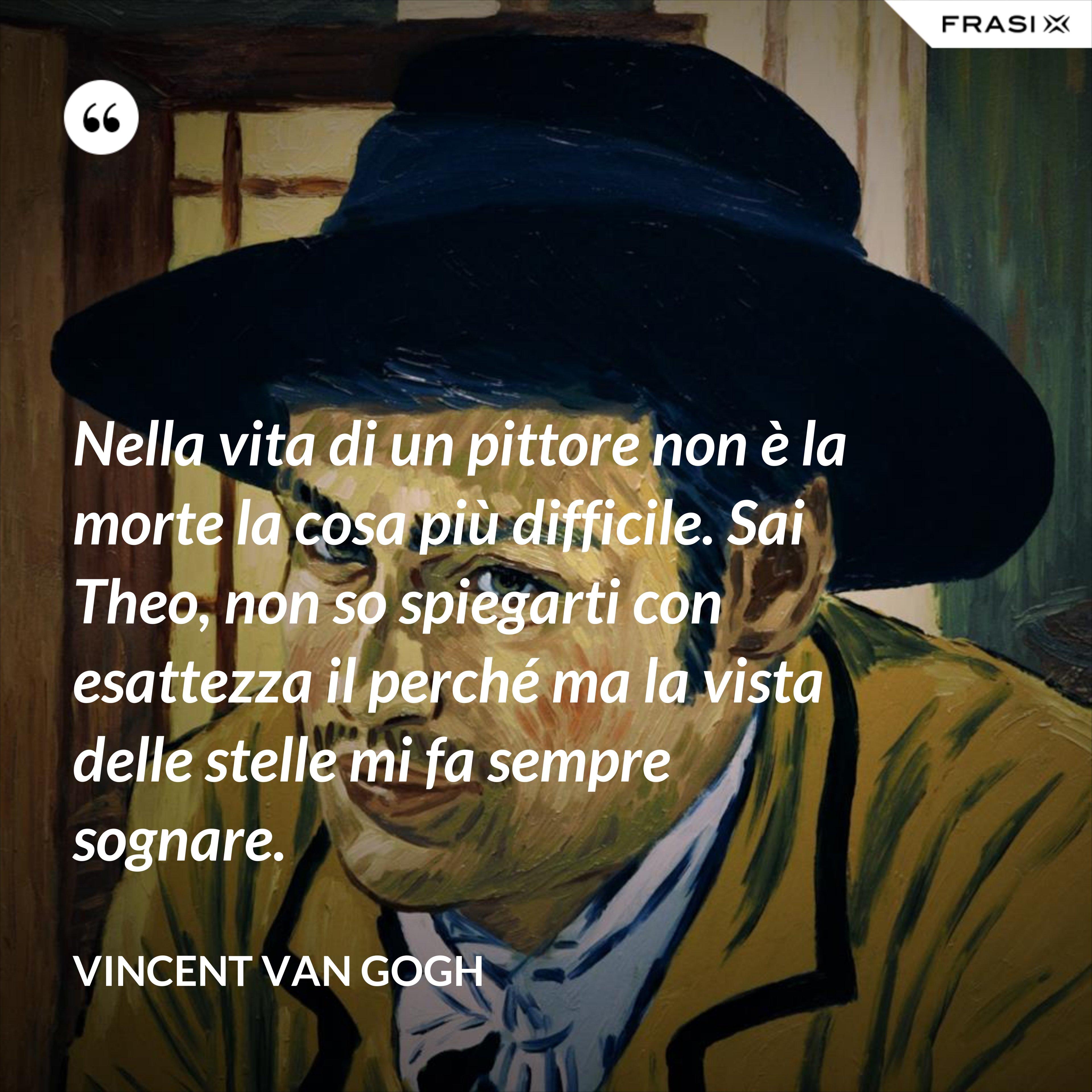 Nella vita di un pittore non è la morte la cosa più difficile. Sai Theo, non so spiegarti con esattezza il perché ma la vista delle stelle mi fa sempre sognare. - Vincent Van Gogh