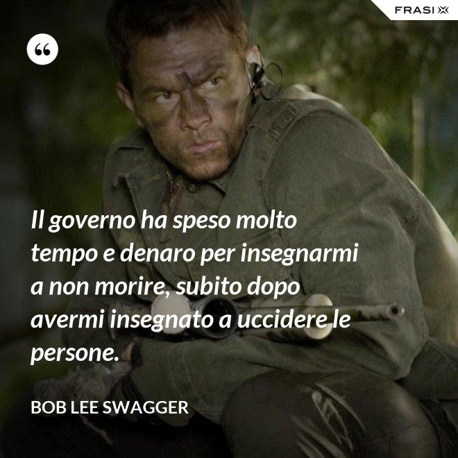 Il governo ha speso molto tempo e denaro per insegnarmi a non morire, subito dopo avermi insegnato a uccidere le persone. - Bob Lee Swagger