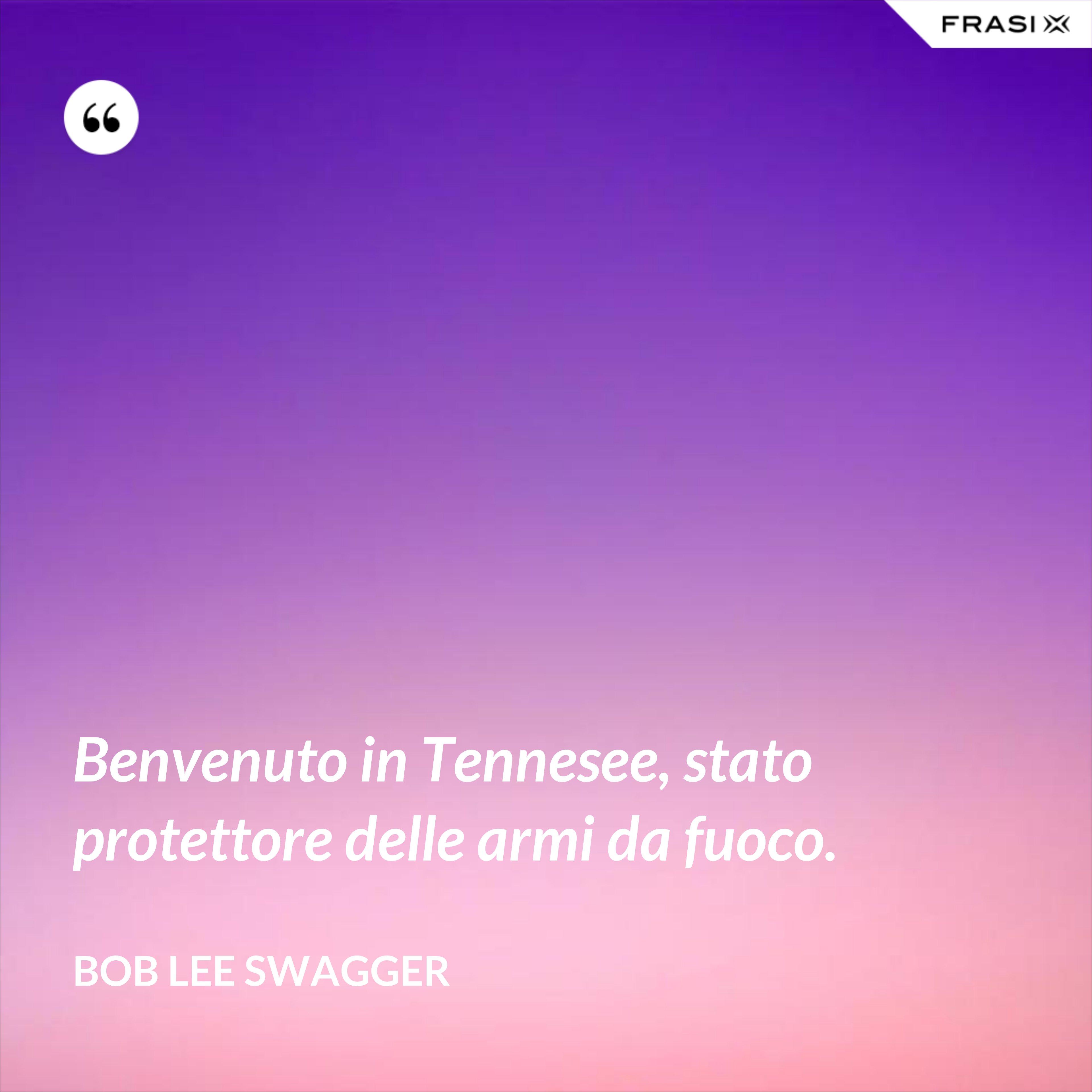 Benvenuto in Tennesee, stato protettore delle armi da fuoco. - Bob Lee Swagger