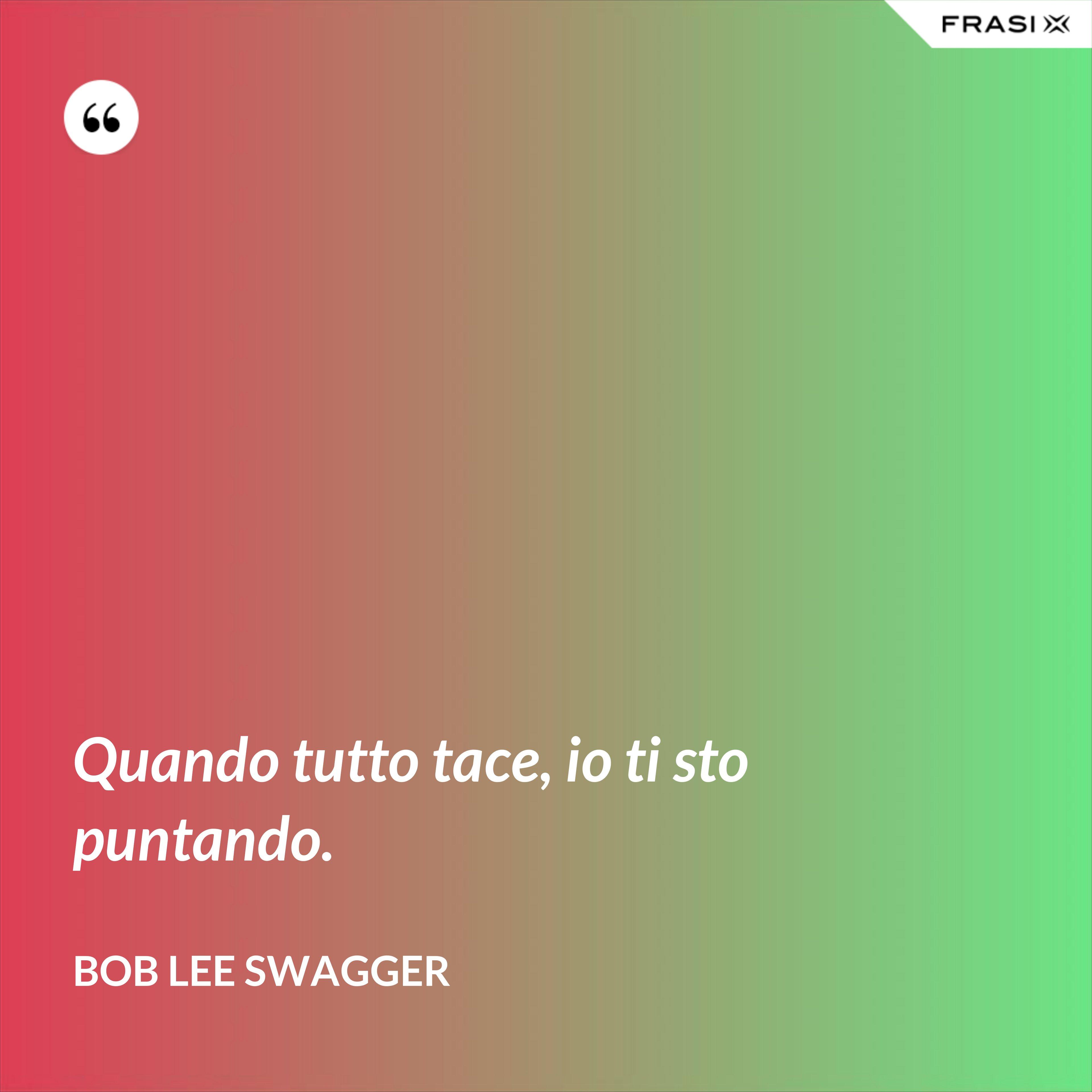 Quando tutto tace, io ti sto puntando. - Bob Lee Swagger