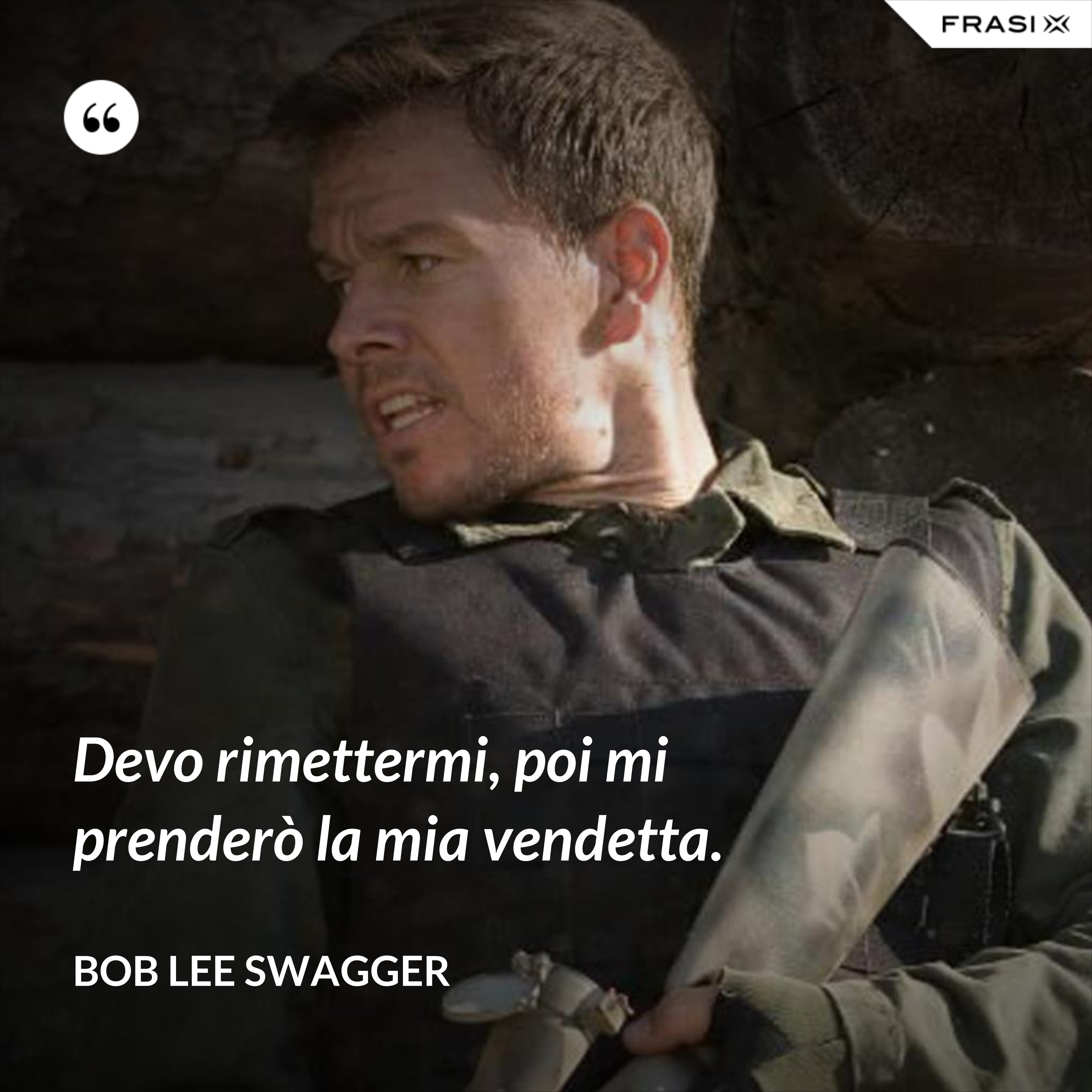 Devo rimettermi, poi mi prenderò la mia vendetta. - Bob Lee Swagger