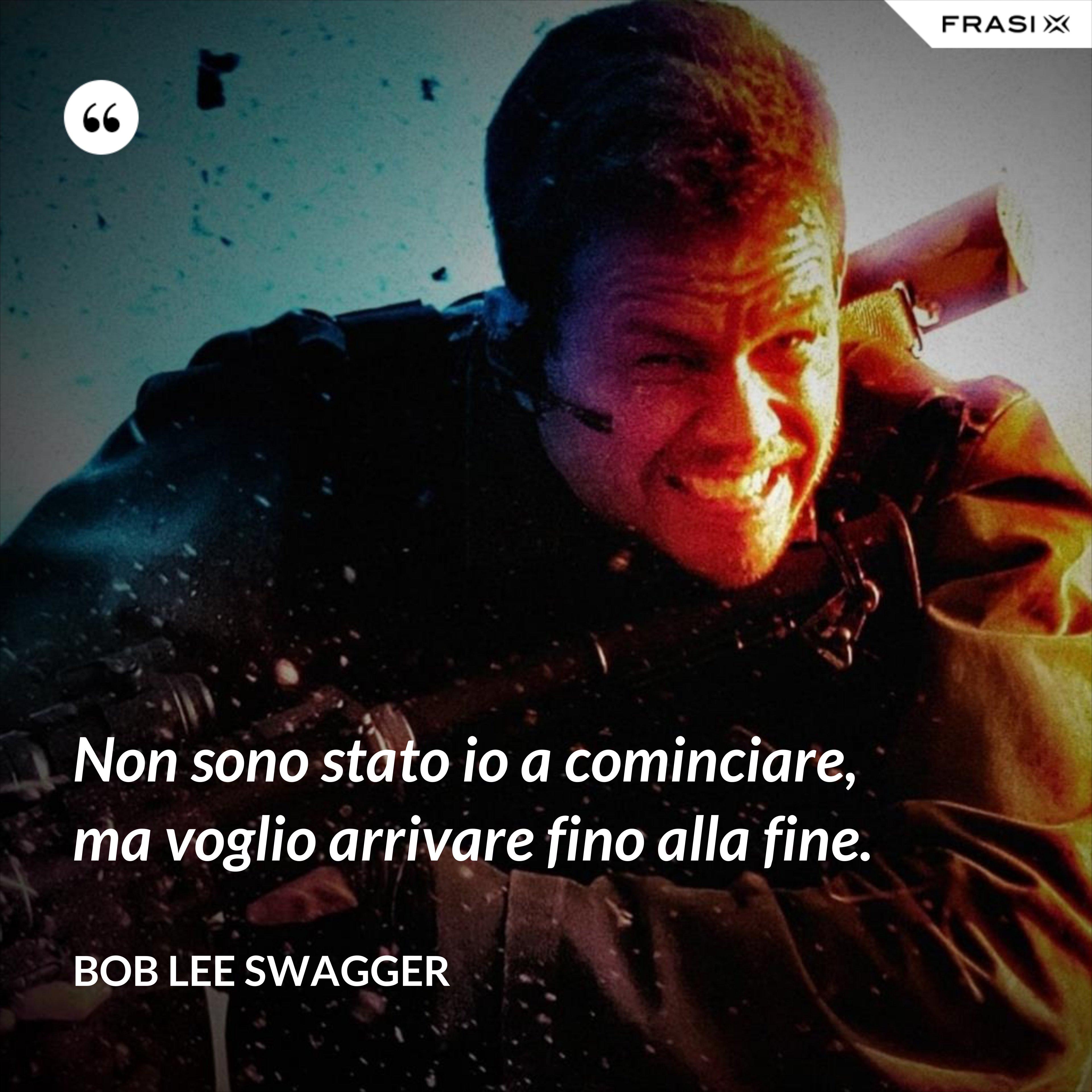 Non sono stato io a cominciare, ma voglio arrivare fino alla fine. - Bob Lee Swagger