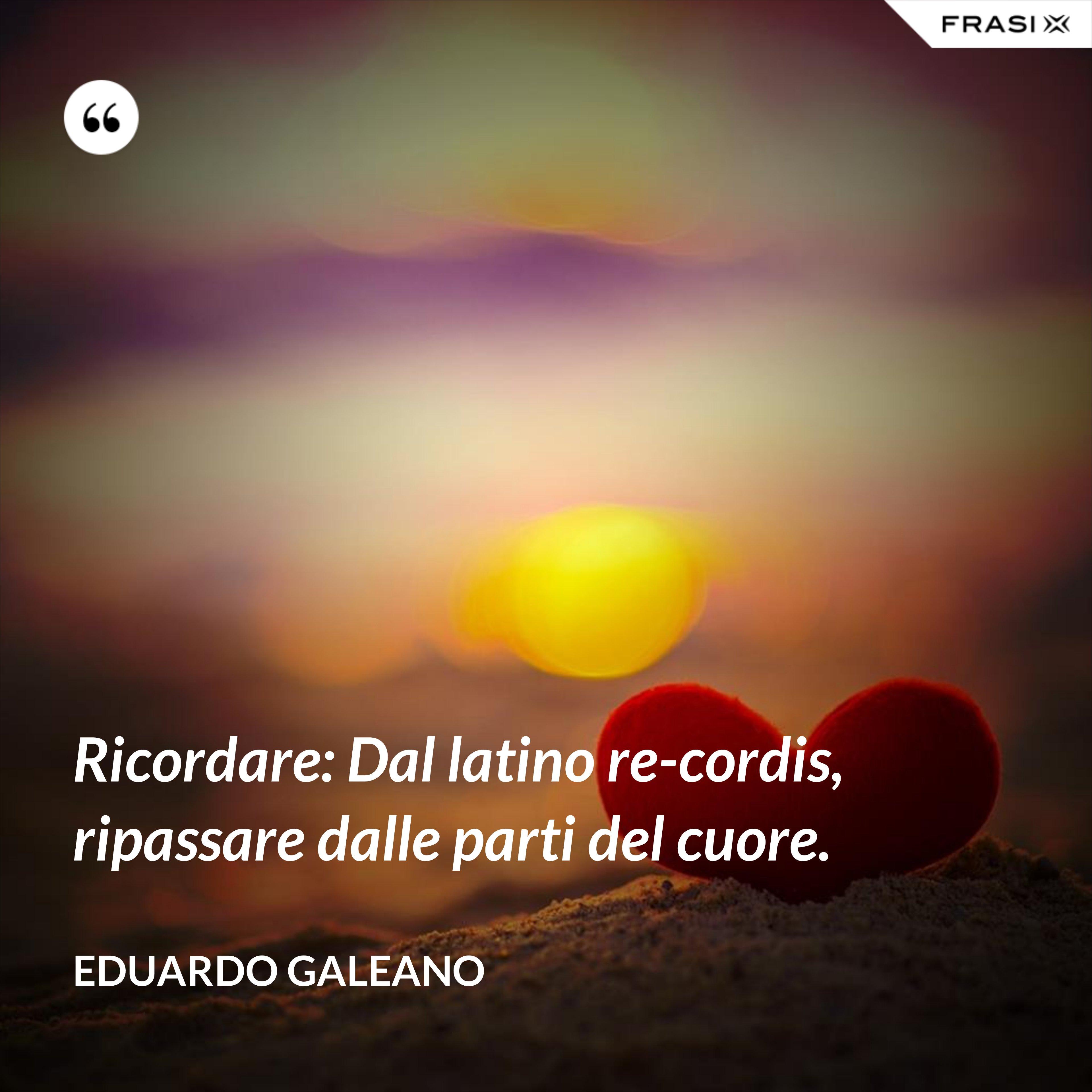 Ricordare: Dal latino re-cordis, ripassare dalle parti del cuore. - Eduardo Galeano