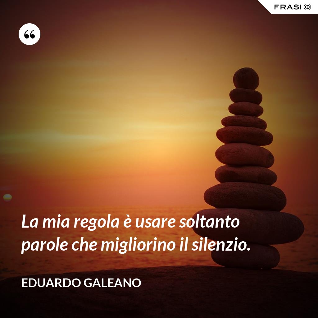 La mia regola è usare soltanto parole che migliorino il silenzio. - Eduardo Galeano