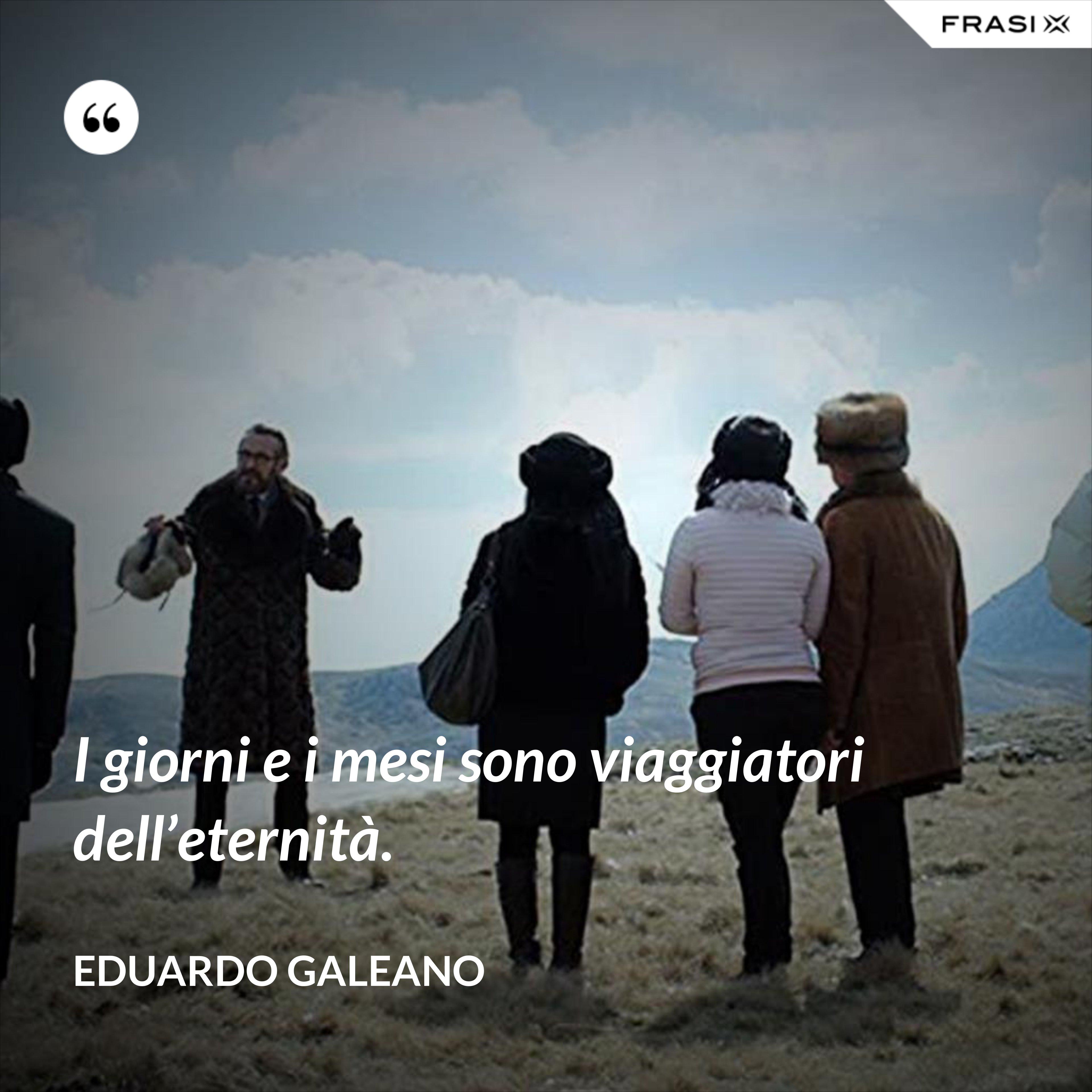 I giorni e i mesi sono viaggiatori dell'eternità. - Eduardo Galeano