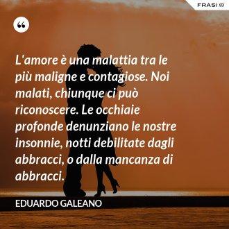 L'amore è una malattia tra le più maligne e contagiose. Noi malati, chiunque ci può riconoscere. Le occhiaie profonde denunziano le nostre insonnie, notti debilitate dagli abbracci, o dalla mancanza di abbracci. - Eduardo Galeano