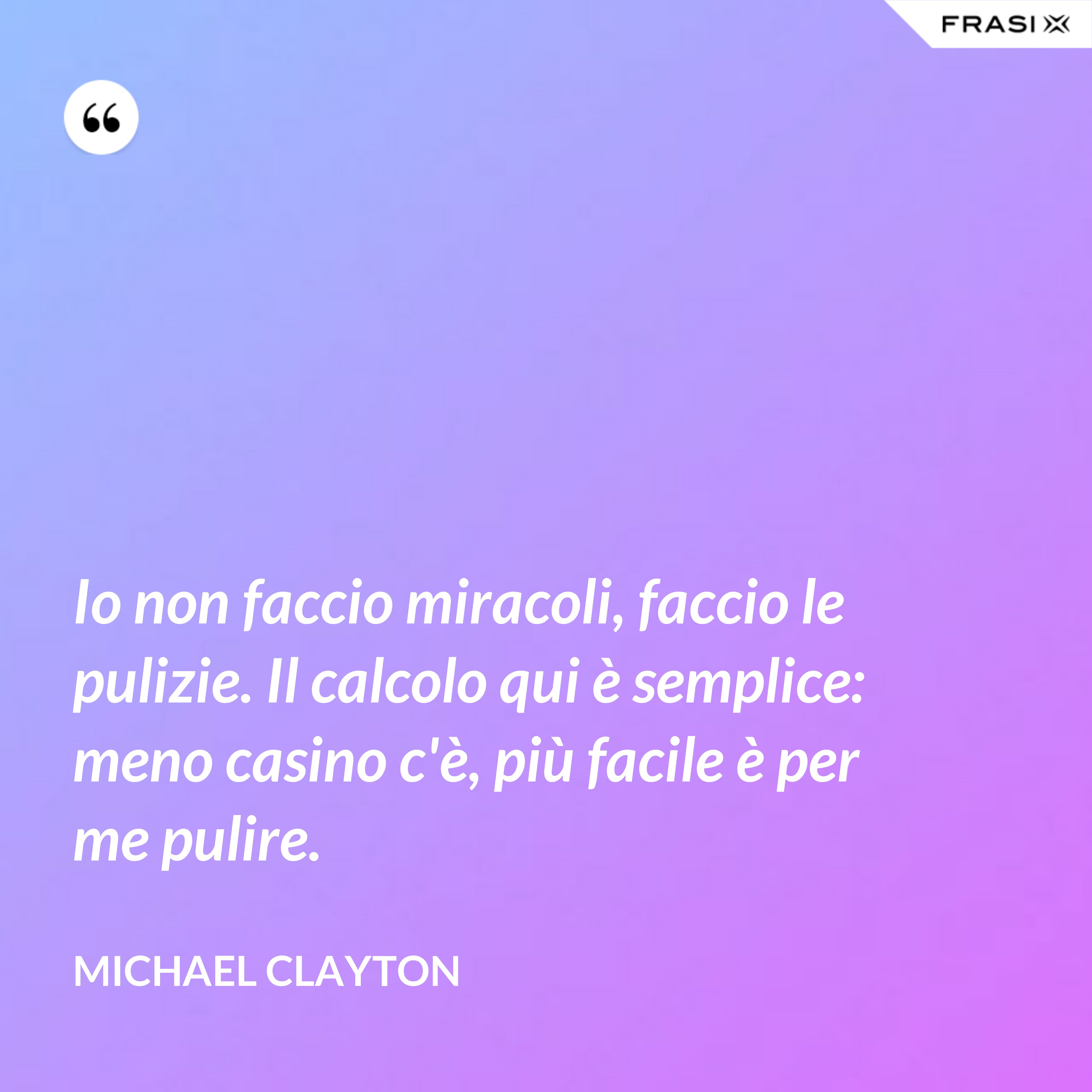 Io non faccio miracoli, faccio le pulizie. Il calcolo qui è semplice: meno casino c'è, più facile è per me pulire. - Michael Clayton