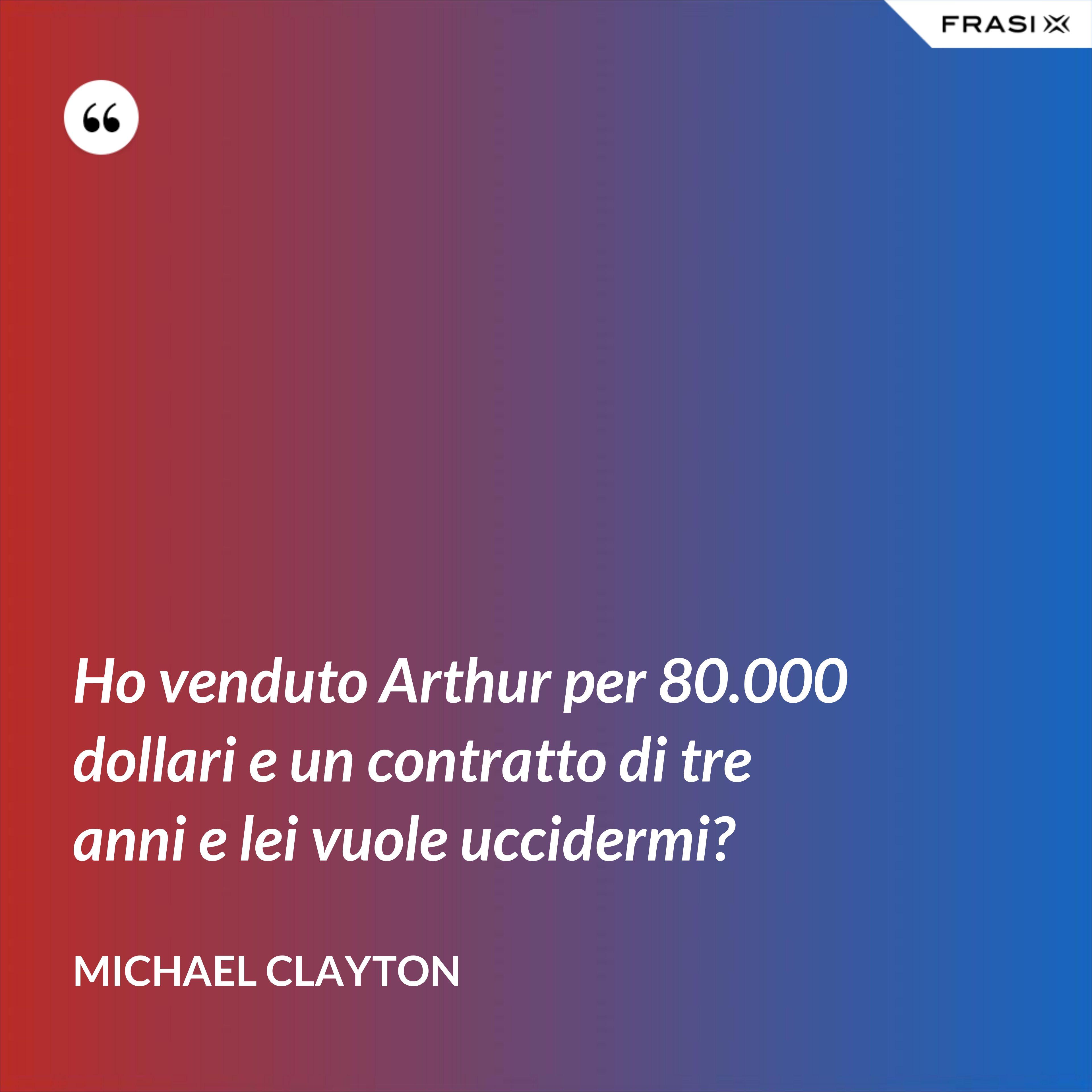 Ho venduto Arthur per 80.000 dollari e un contratto di tre anni e lei vuole uccidermi? - Michael Clayton