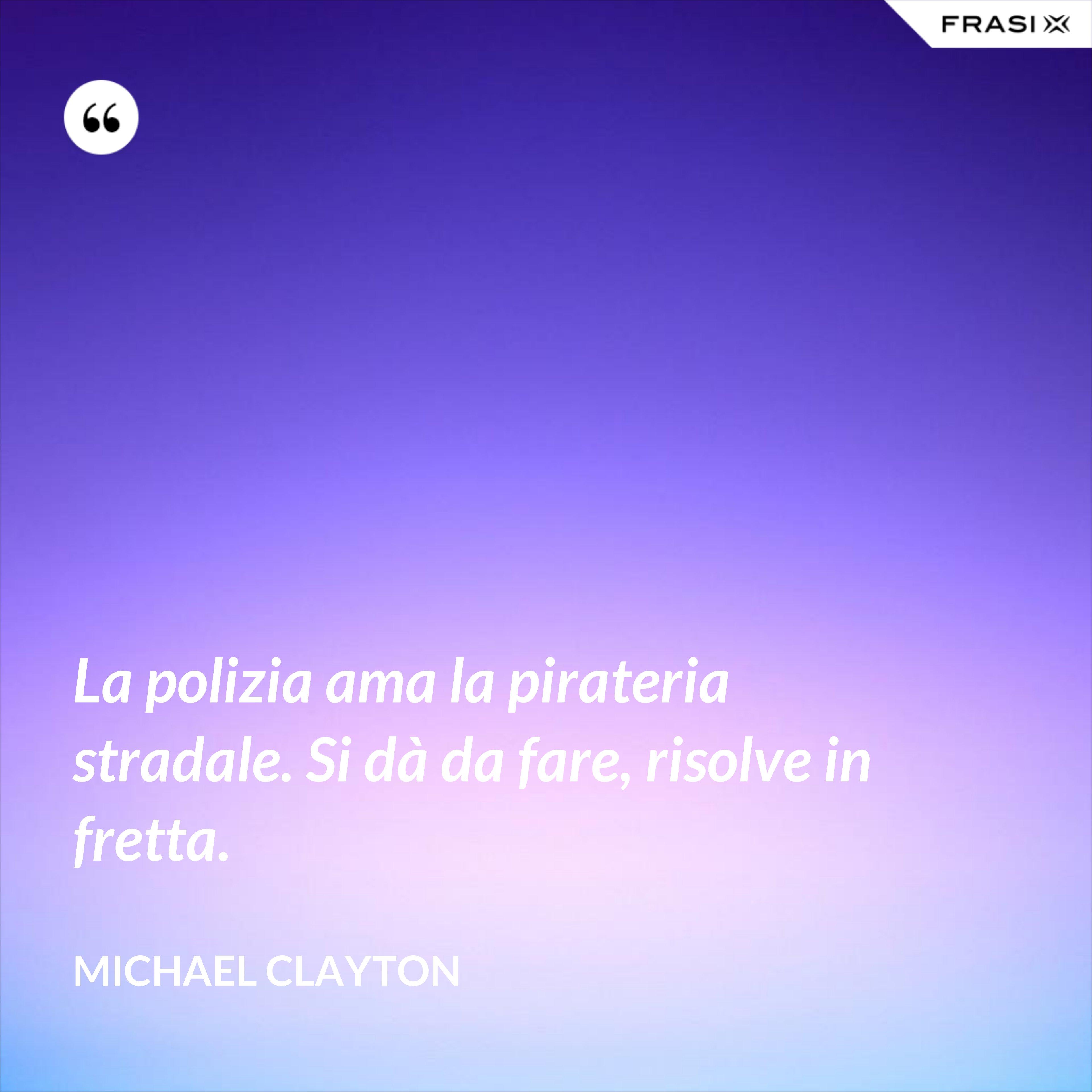 La polizia ama la pirateria stradale. Si dà da fare, risolve in fretta. - Michael Clayton