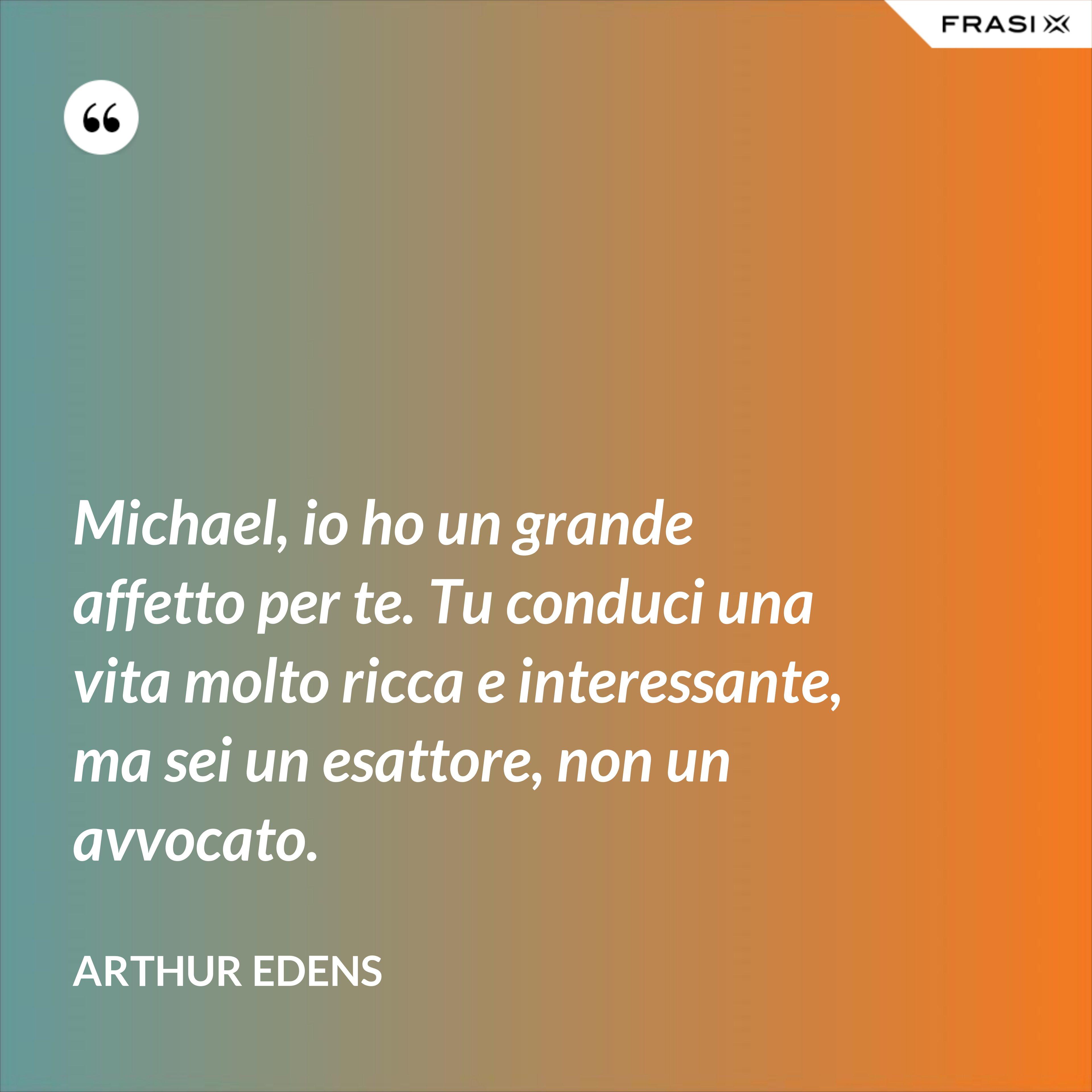 Michael, io ho un grande affetto per te. Tu conduci una vita molto ricca e interessante, ma sei un esattore, non un avvocato. - Arthur Edens