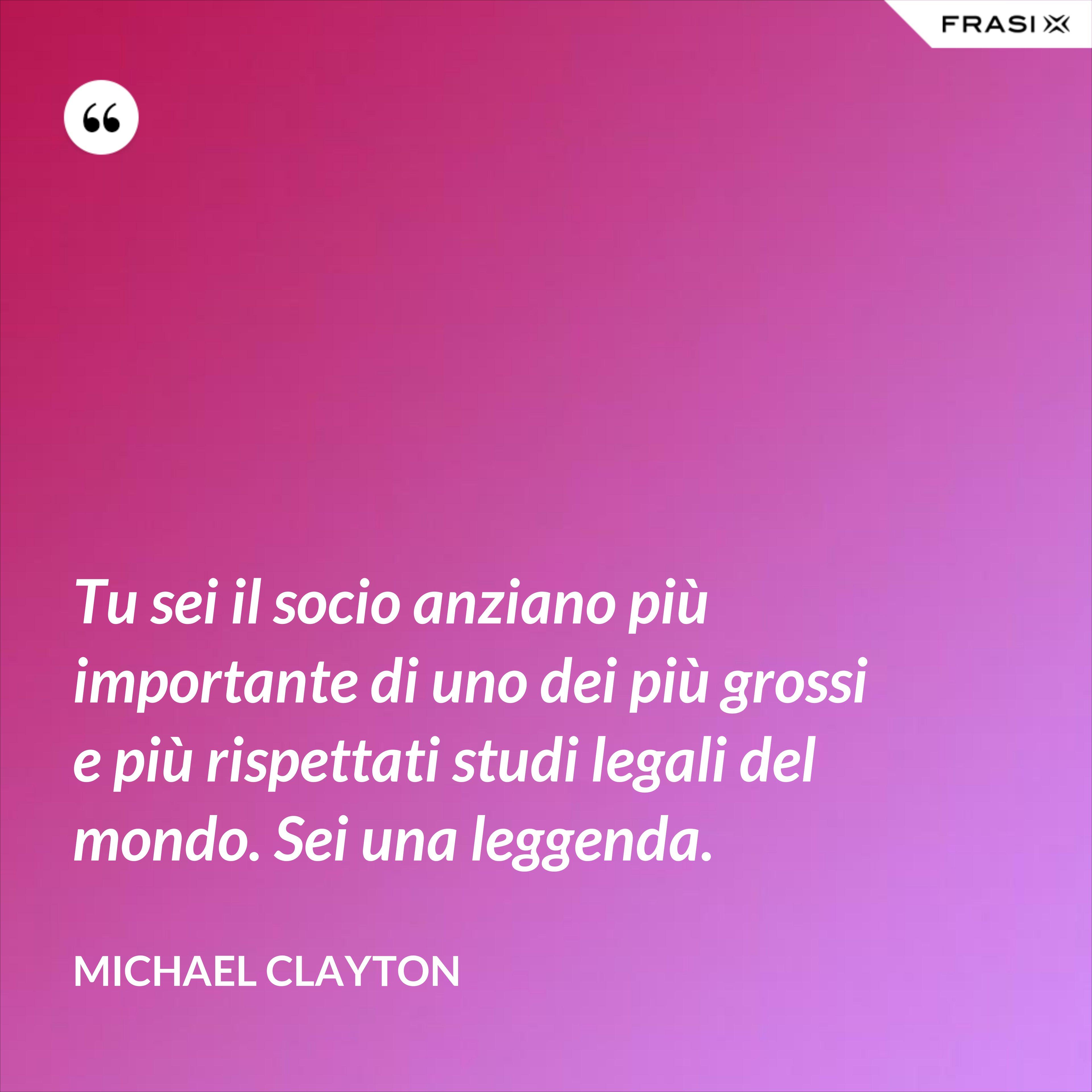 Tu sei il socio anziano più importante di uno dei più grossi e più rispettati studi legali del mondo. Sei una leggenda. - Michael Clayton