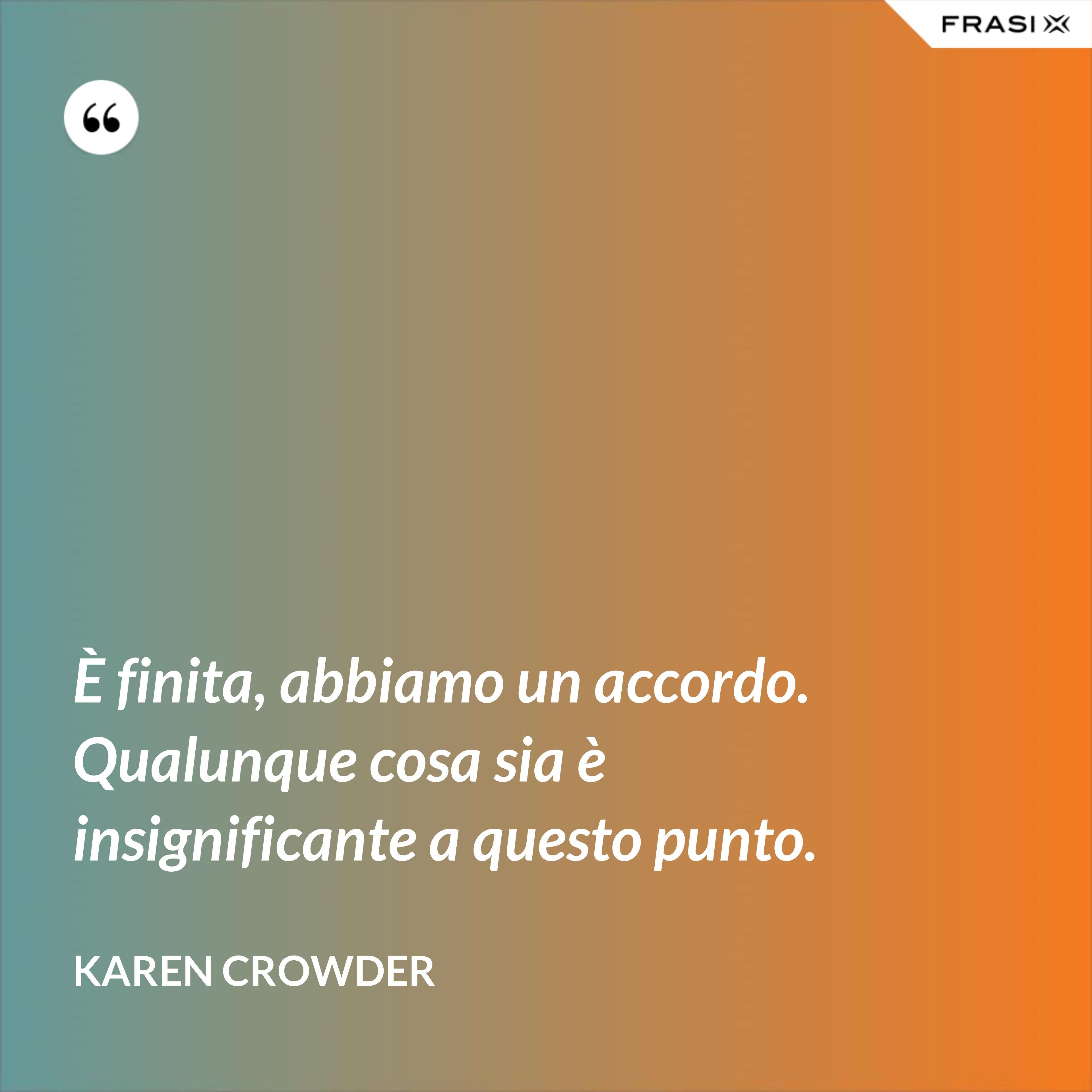 È finita, abbiamo un accordo. Qualunque cosa sia è insignificante a questo punto. - Karen Crowder