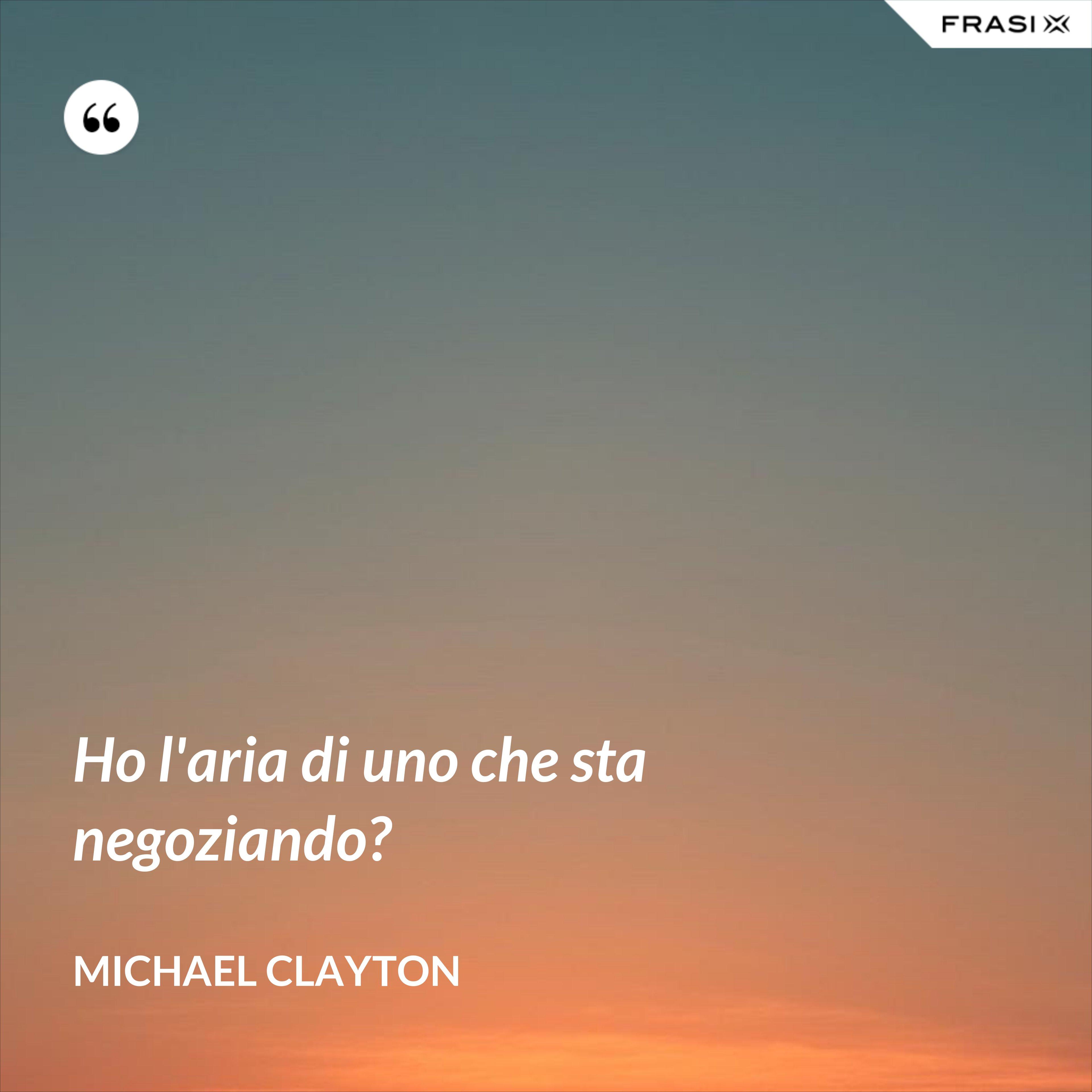 Ho l'aria di uno che sta negoziando? - Michael Clayton