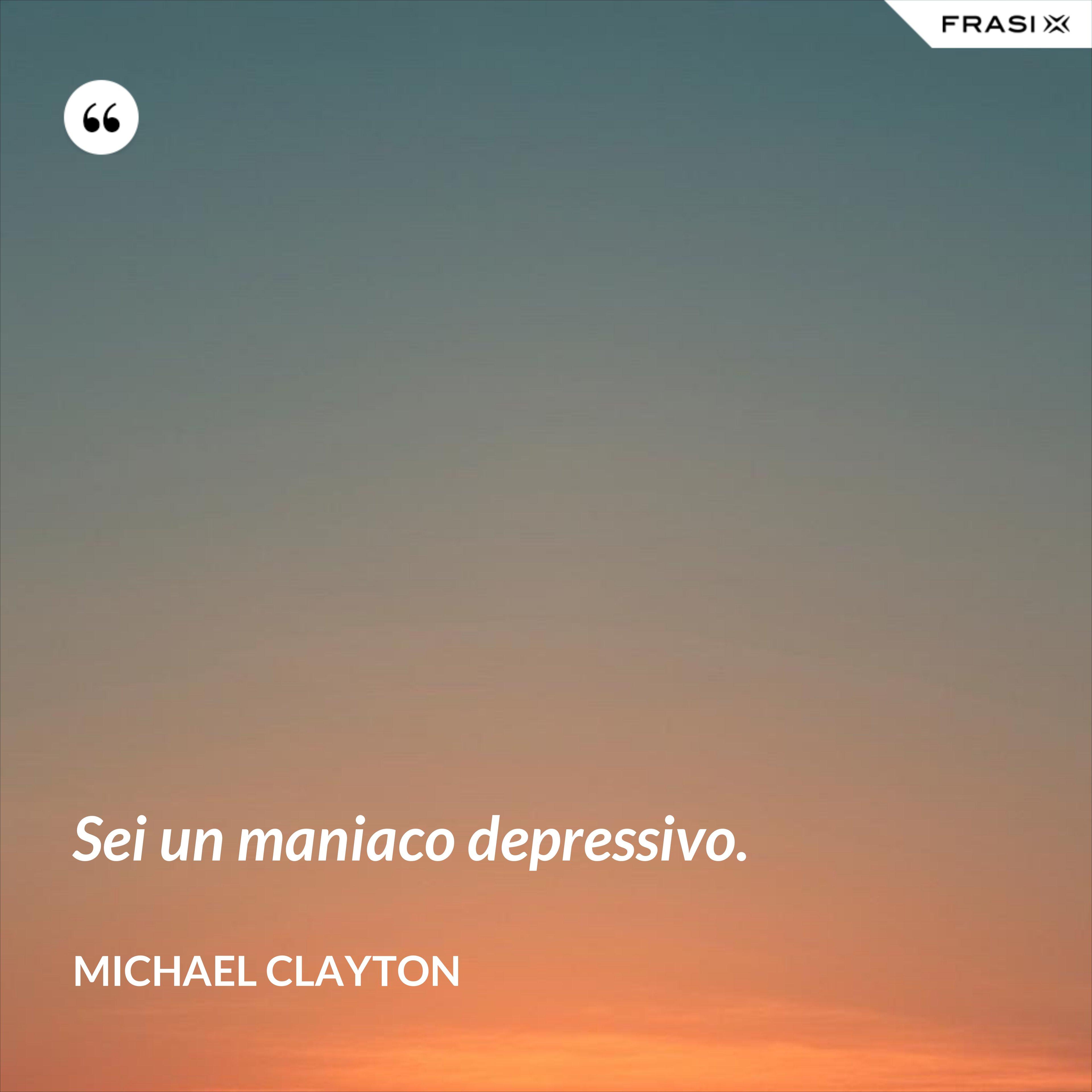 Sei un maniaco depressivo. - Michael Clayton