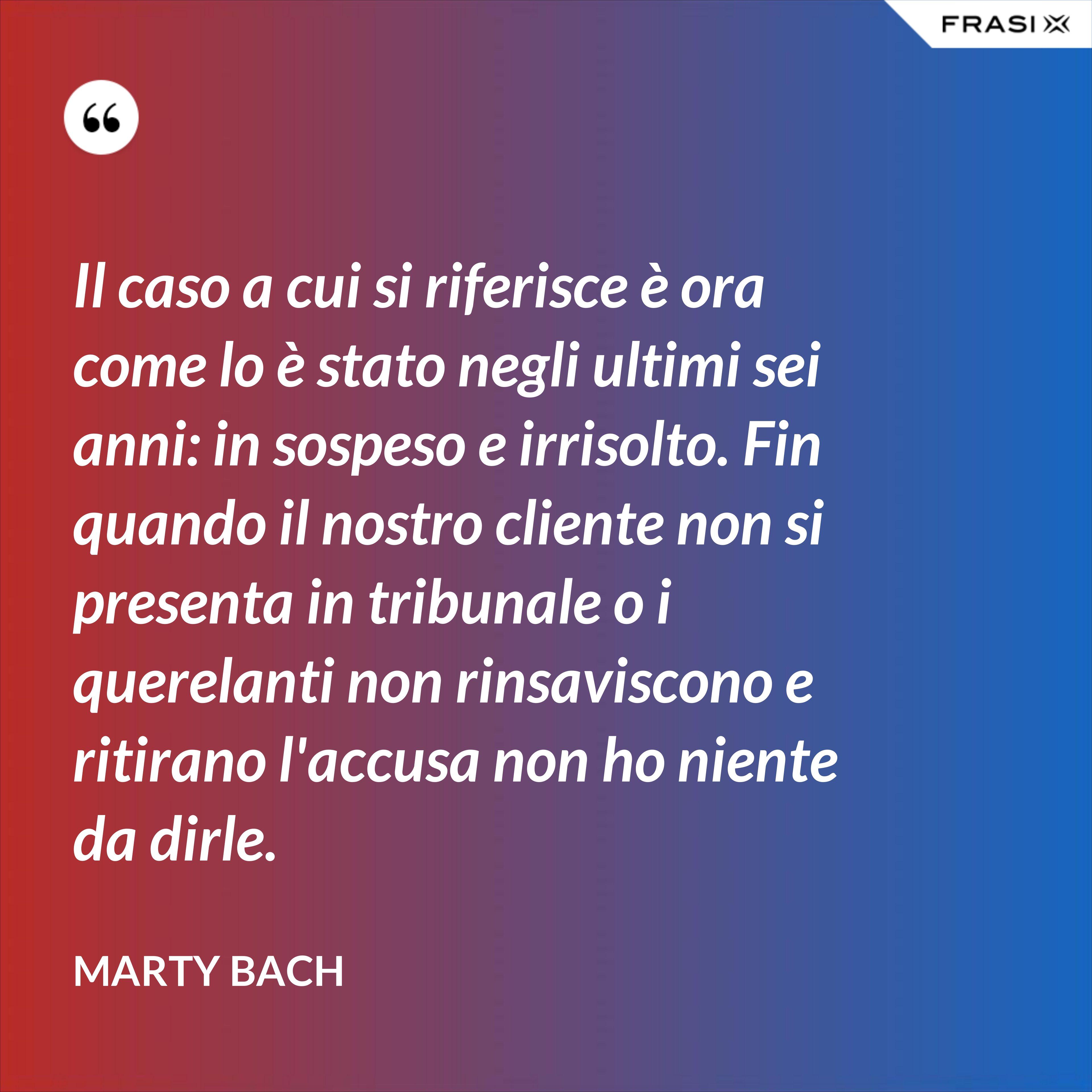 Il caso a cui si riferisce è ora come lo è stato negli ultimi sei anni: in sospeso e irrisolto. Fin quando il nostro cliente non si presenta in tribunale o i querelanti non rinsaviscono e ritirano l'accusa non ho niente da dirle. - Marty Bach