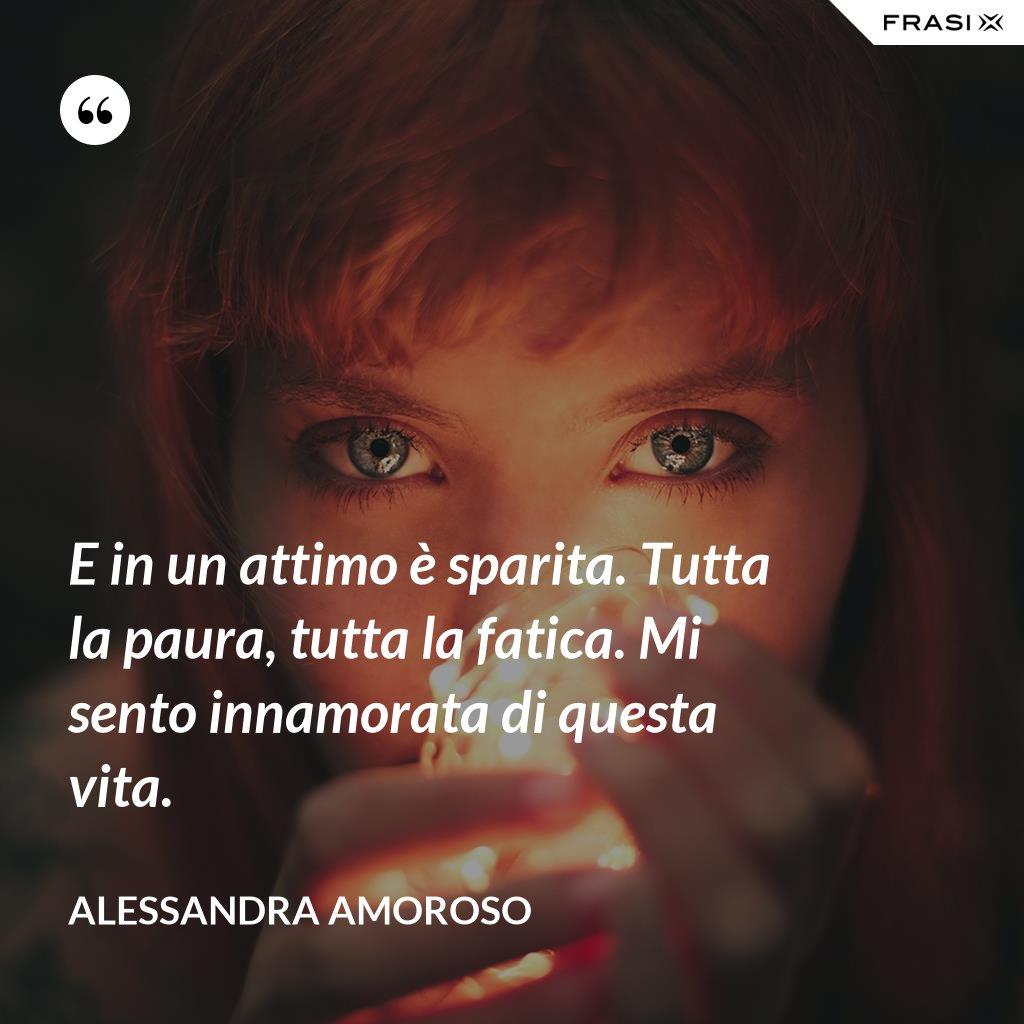 E in un attimo è sparita. Tutta la paura, tutta la fatica. Mi sento innamorata di questa vita. - Alessandra Amoroso