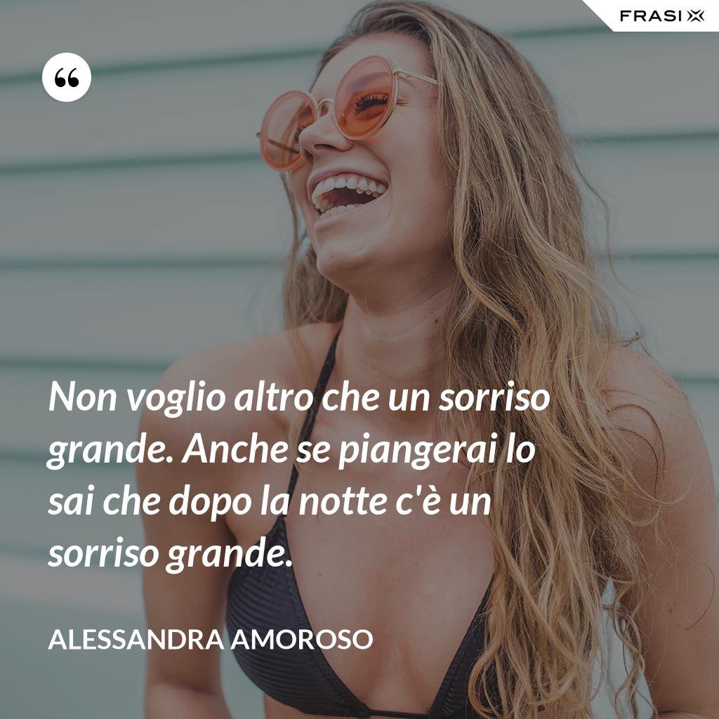 Non voglio altro che un sorriso grande. Anche se piangerai lo sai che dopo la notte c'è un sorriso grande. - Alessandra Amoroso