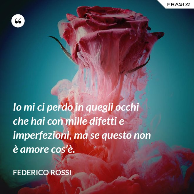 Io mi ci perdo in quegli occhi che hai con mille difetti e imperfezioni, ma se questo non è amore cos'è. - Federico Rossi