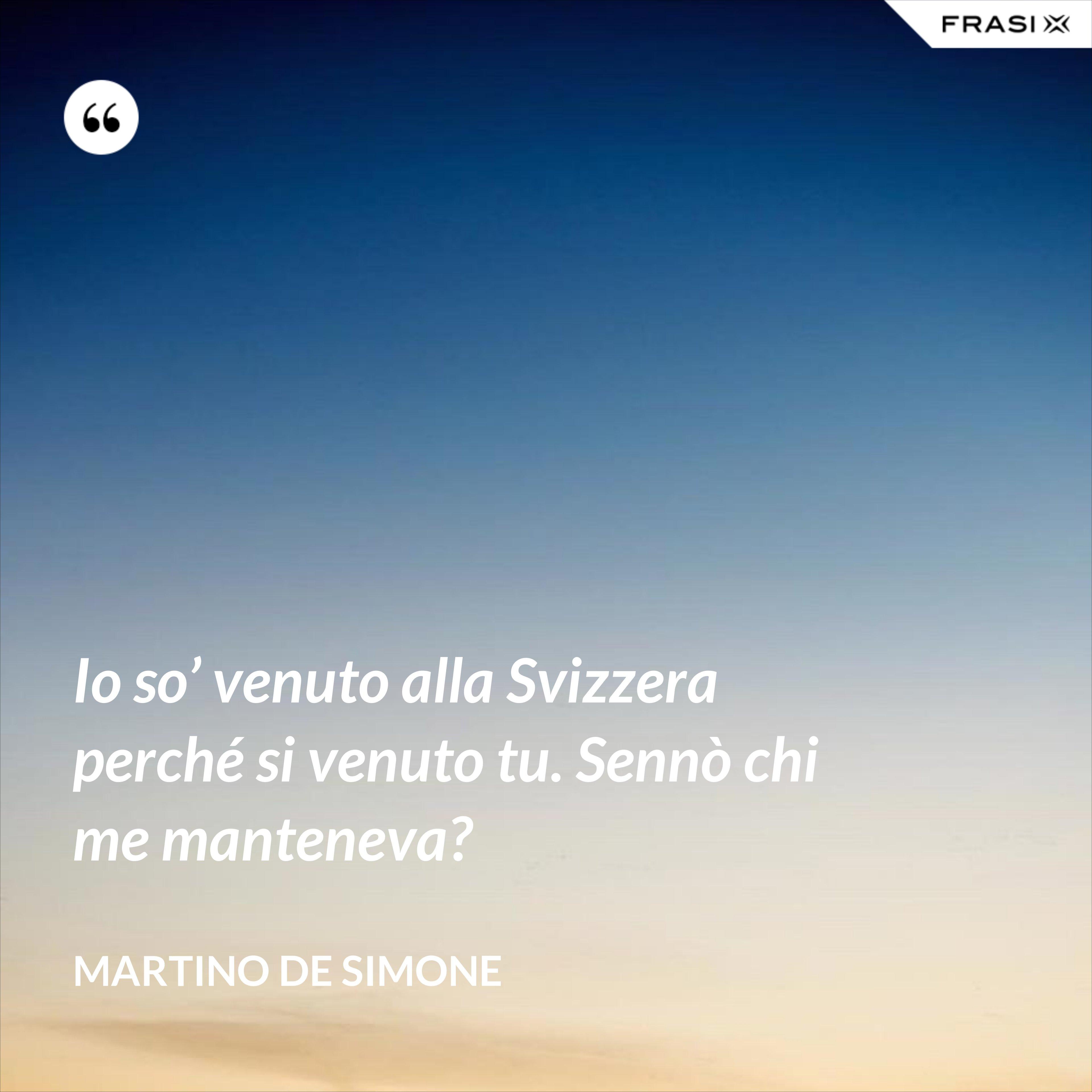 Io so' venuto alla Svizzera perché si venuto tu. Sennò chi me manteneva? - Martino De Simone