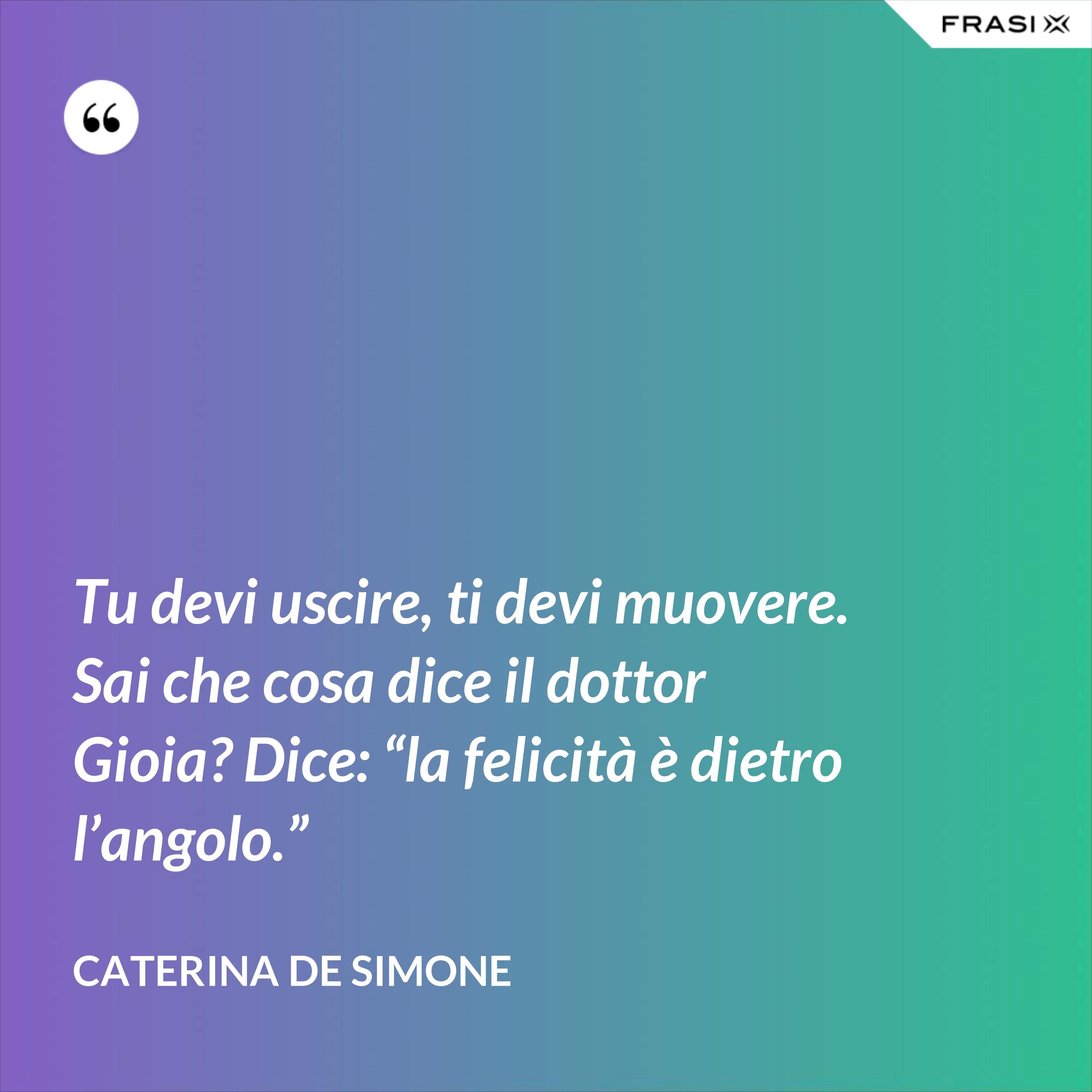 """Tu devi uscire, ti devi muovere. Sai che cosa dice il dottor Gioia? Dice: """"la felicità è dietro l'angolo."""" - Caterina De Simone"""