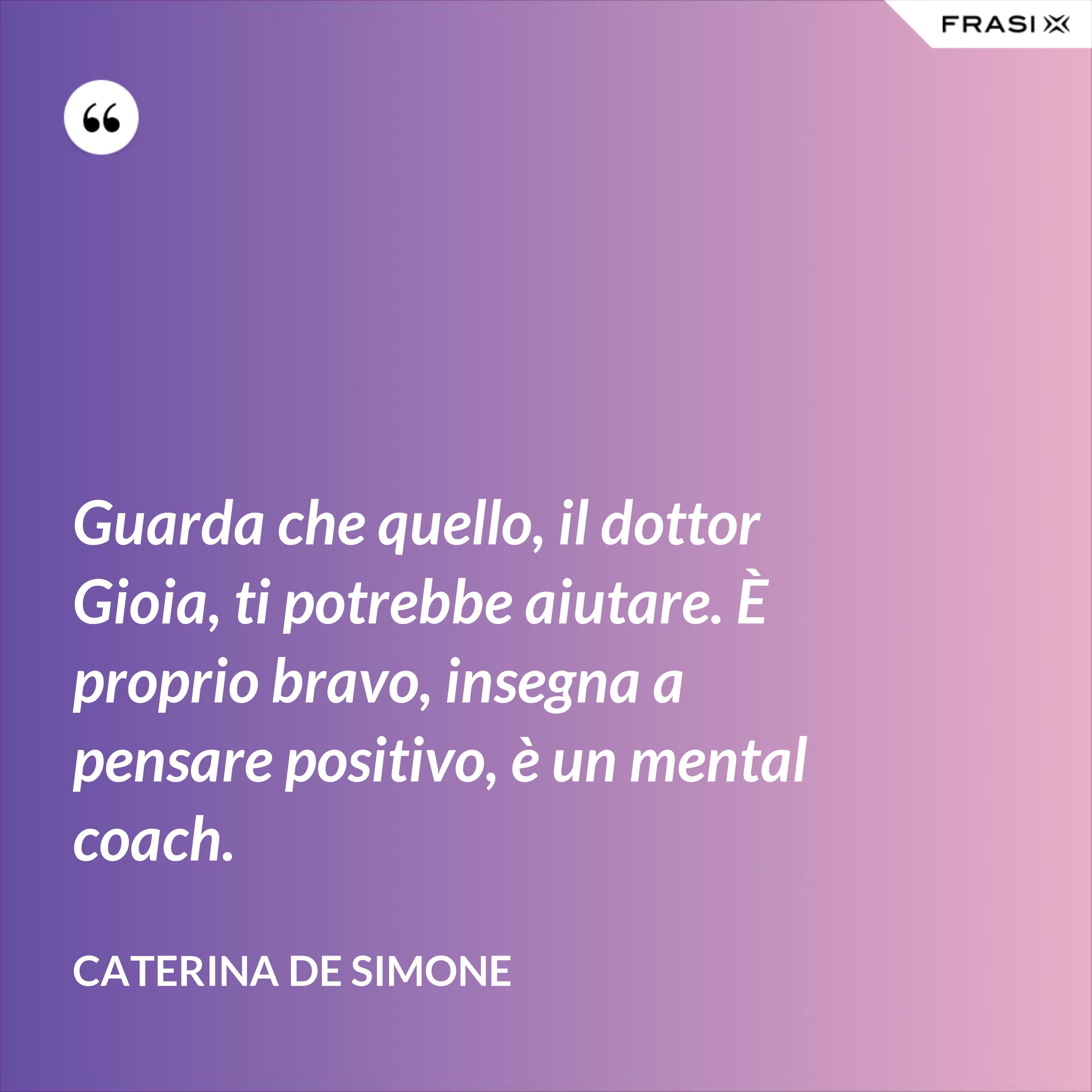 Guarda che quello, il dottor Gioia, ti potrebbe aiutare. È proprio bravo, insegna a pensare positivo, è un mental coach. - Caterina De Simone