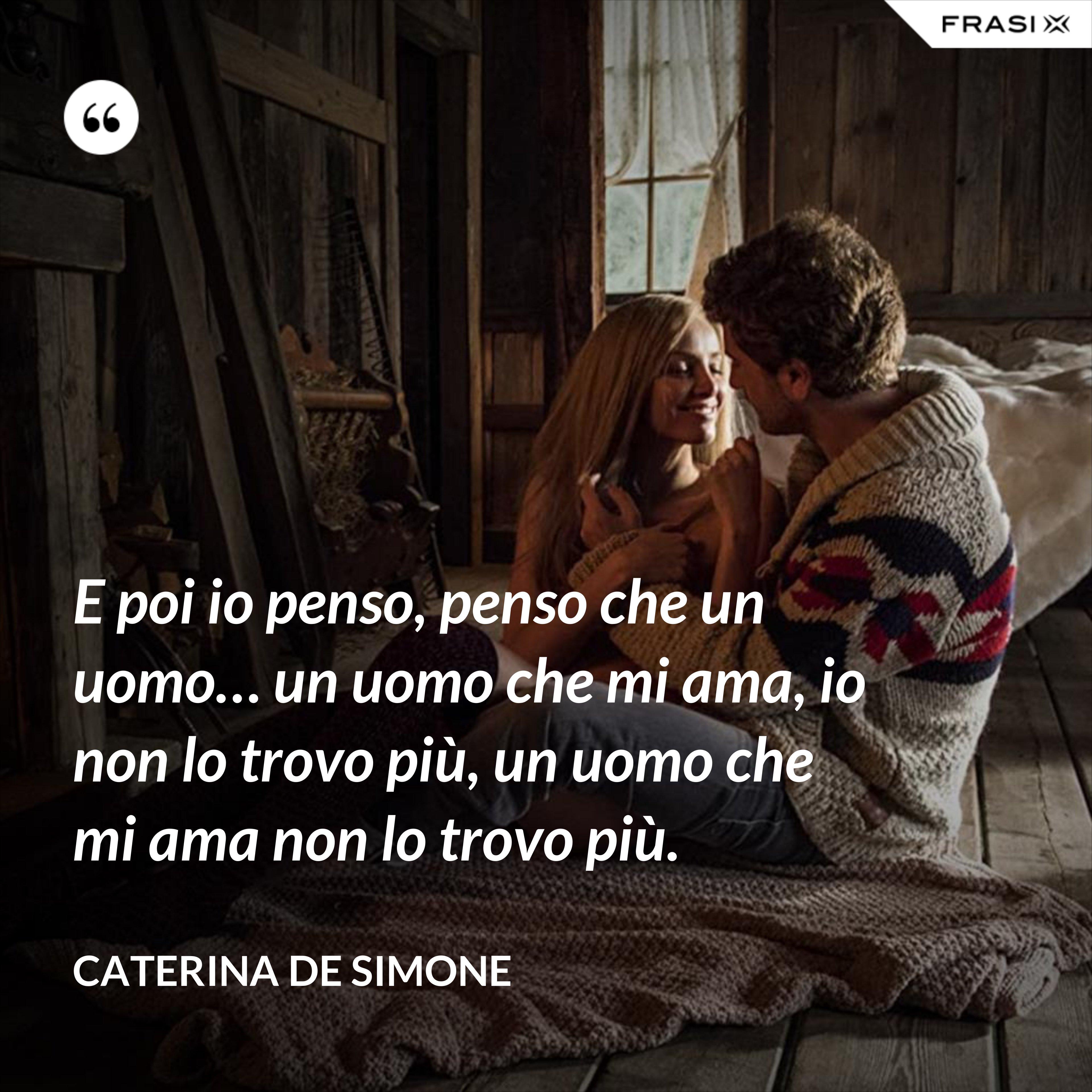 E poi io penso, penso che un uomo… un uomo che mi ama, io non lo trovo più, un uomo che mi ama non lo trovo più. - Caterina De Simone
