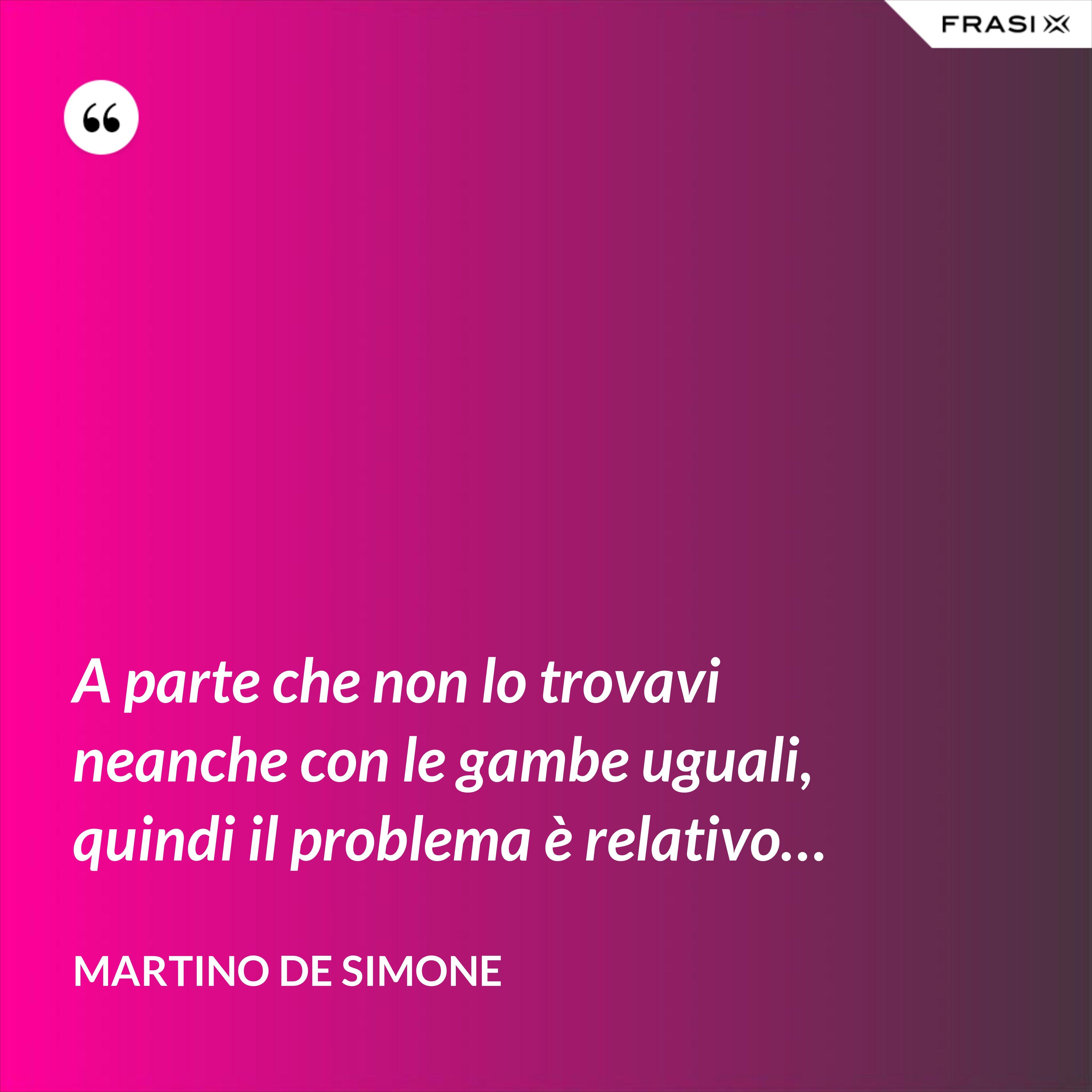 A parte che non lo trovavi neanche con le gambe uguali, quindi il problema è relativo… - Martino De Simone