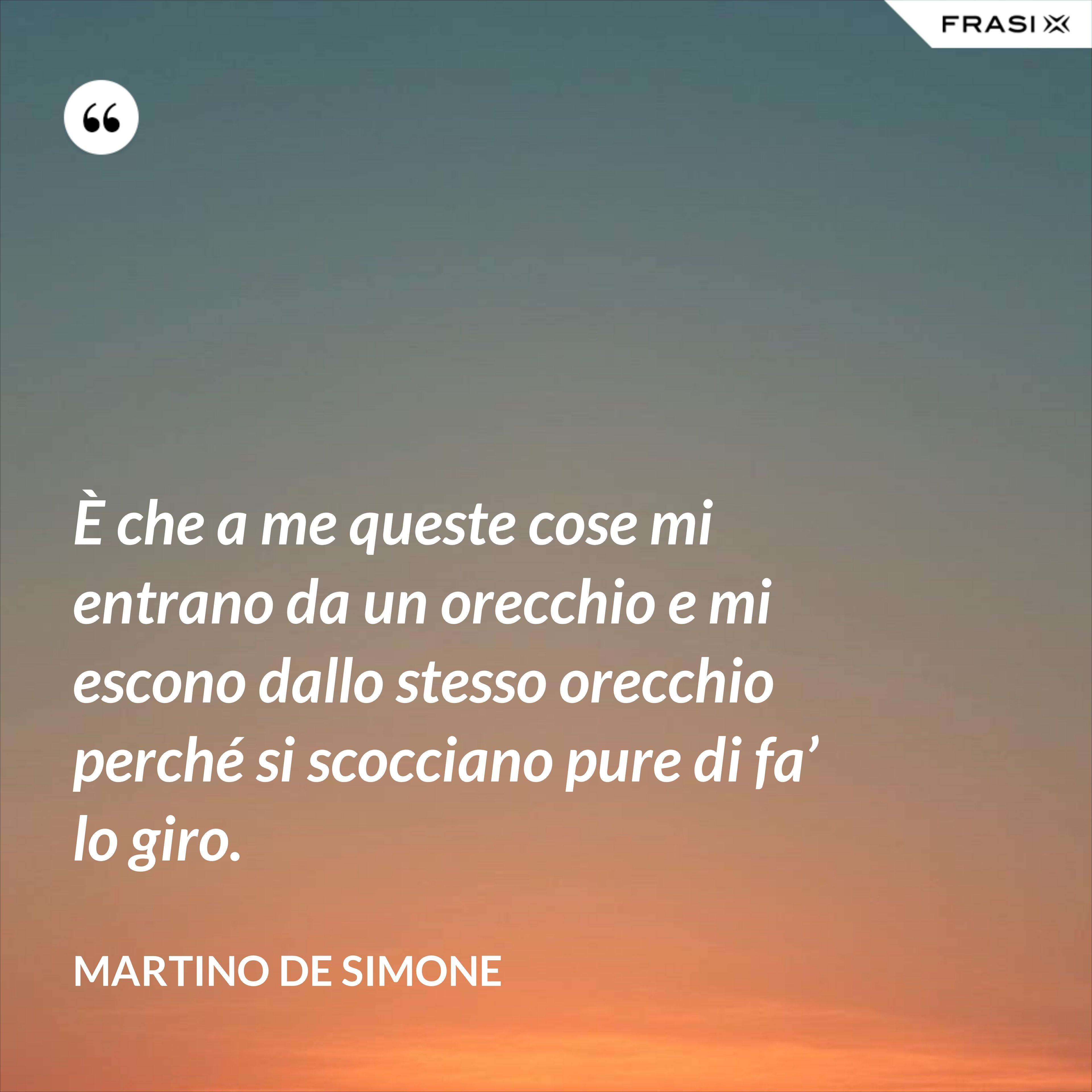È che a me queste cose mi entrano da un orecchio e mi escono dallo stesso orecchio perché si scocciano pure di fa' lo giro. - Martino De Simone