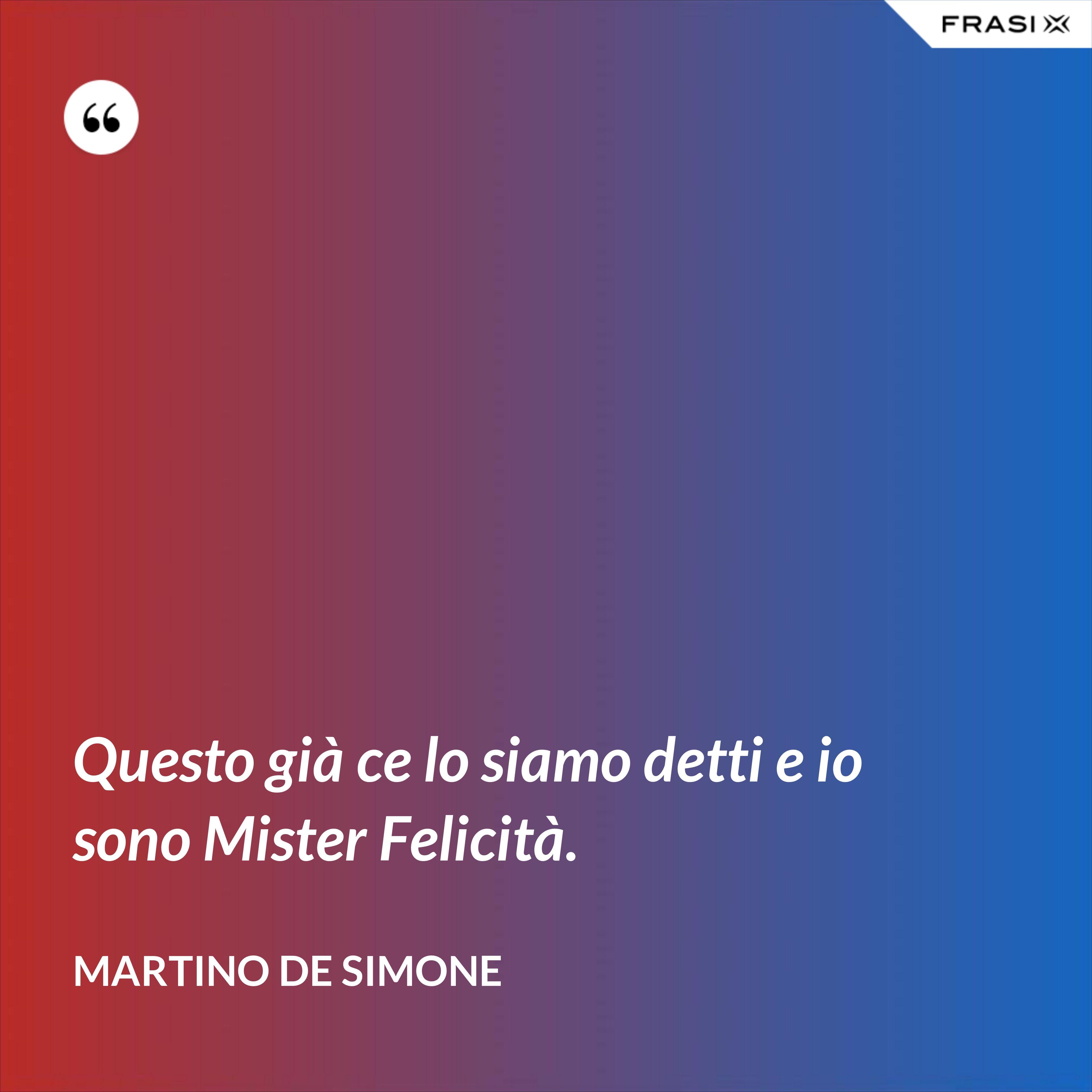 Questo già ce lo siamo detti e io sono Mister Felicità. - Martino De Simone