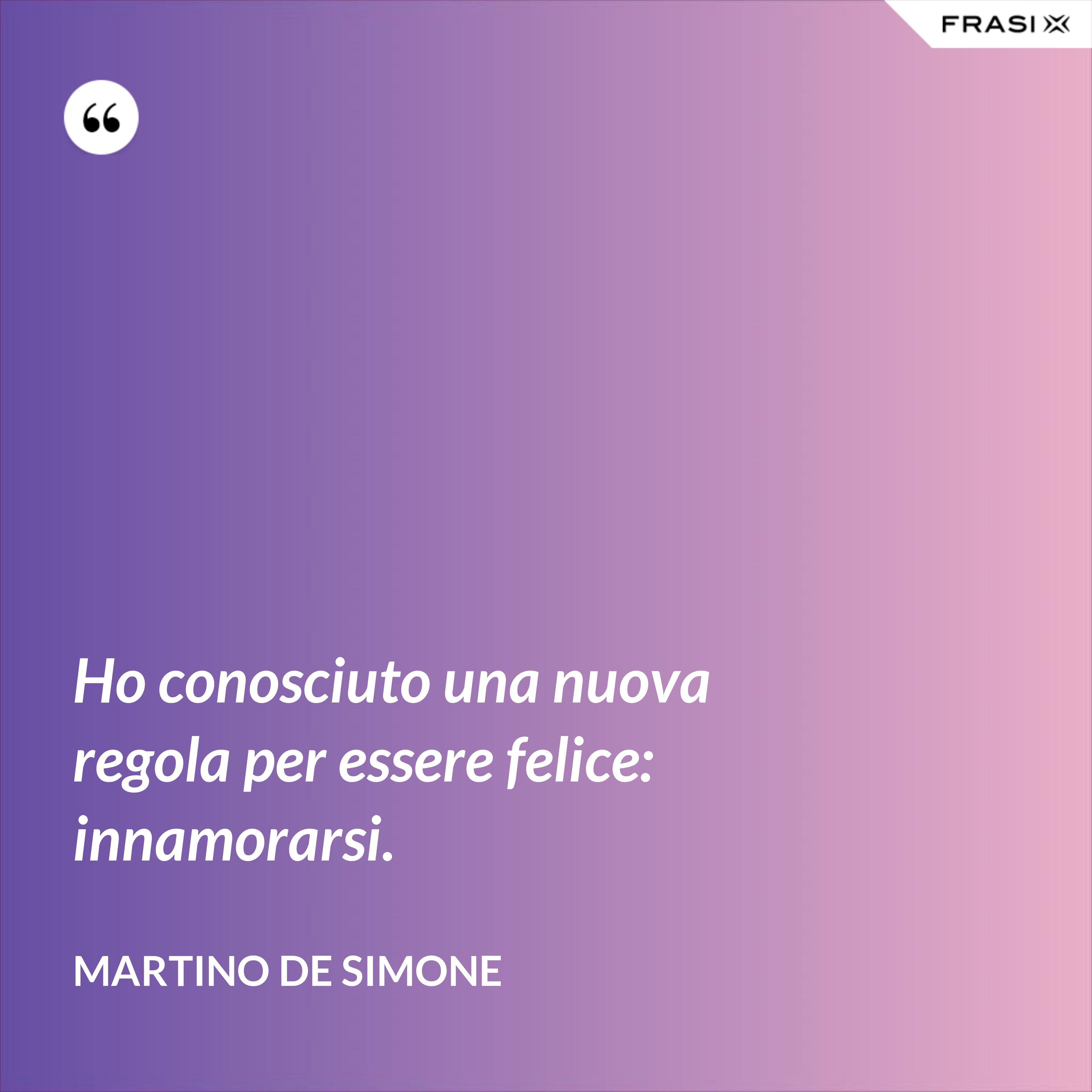 Ho conosciuto una nuova regola per essere felice: innamorarsi. - Martino De Simone