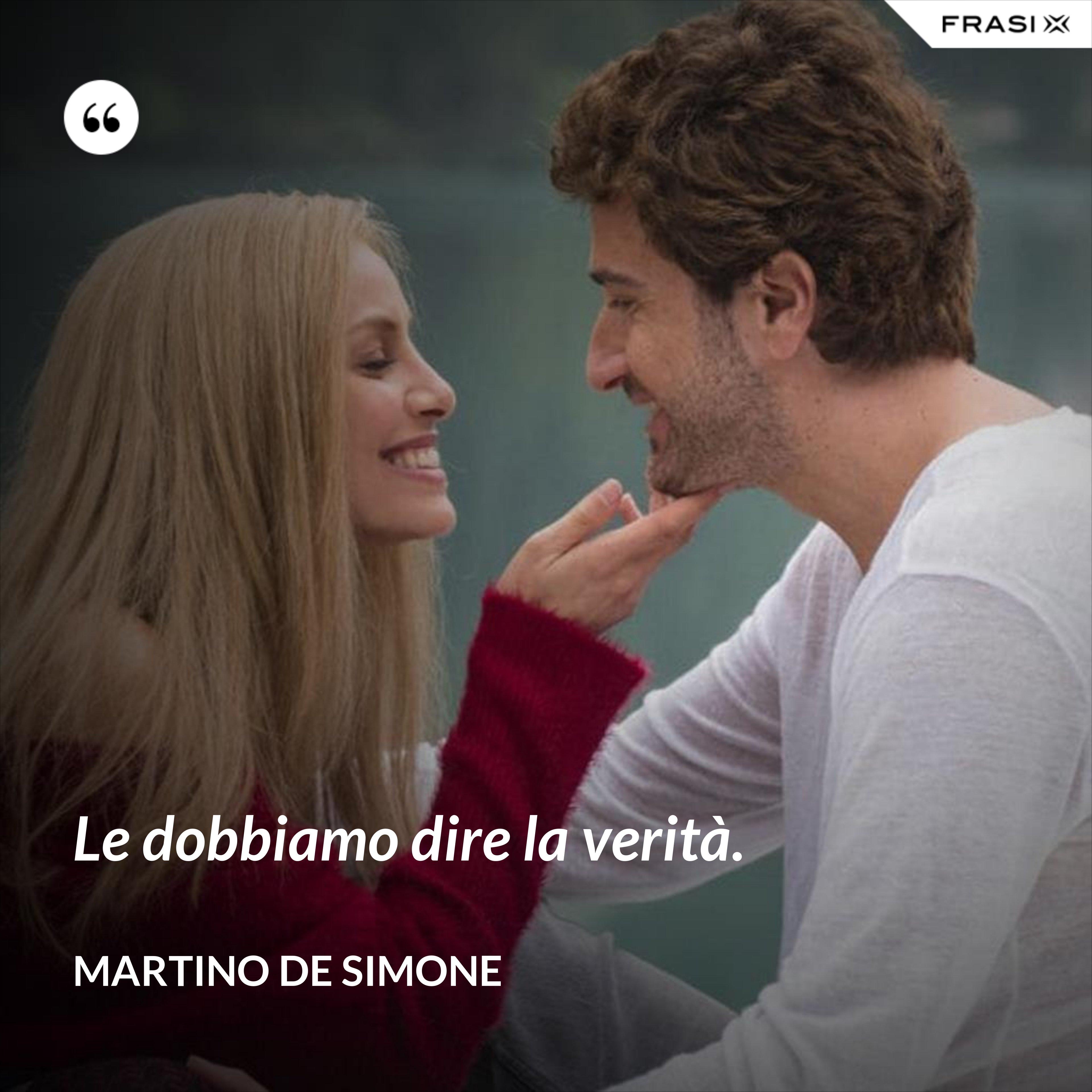 Le dobbiamo dire la verità. - Martino De Simone