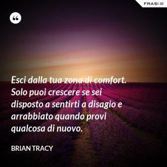 Esci dalla tua zona di comfort. Solo puoi crescere se sei disposto a sentirti a disagio e arrabbiato quando provi qualcosa di nuovo. - Brian Tracy