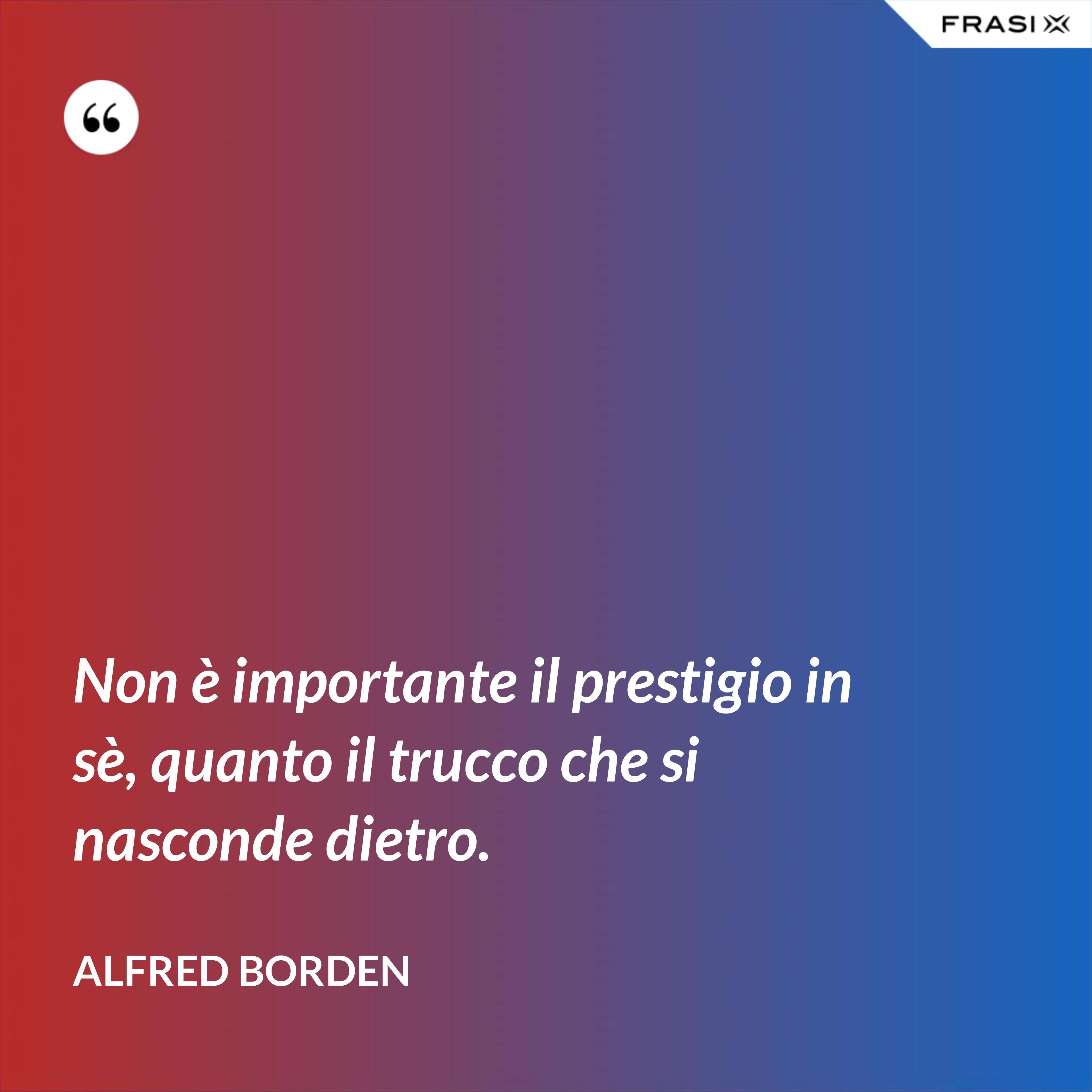 Non è importante il prestigio in sè, quanto il trucco che si nasconde dietro. - Alfred Borden