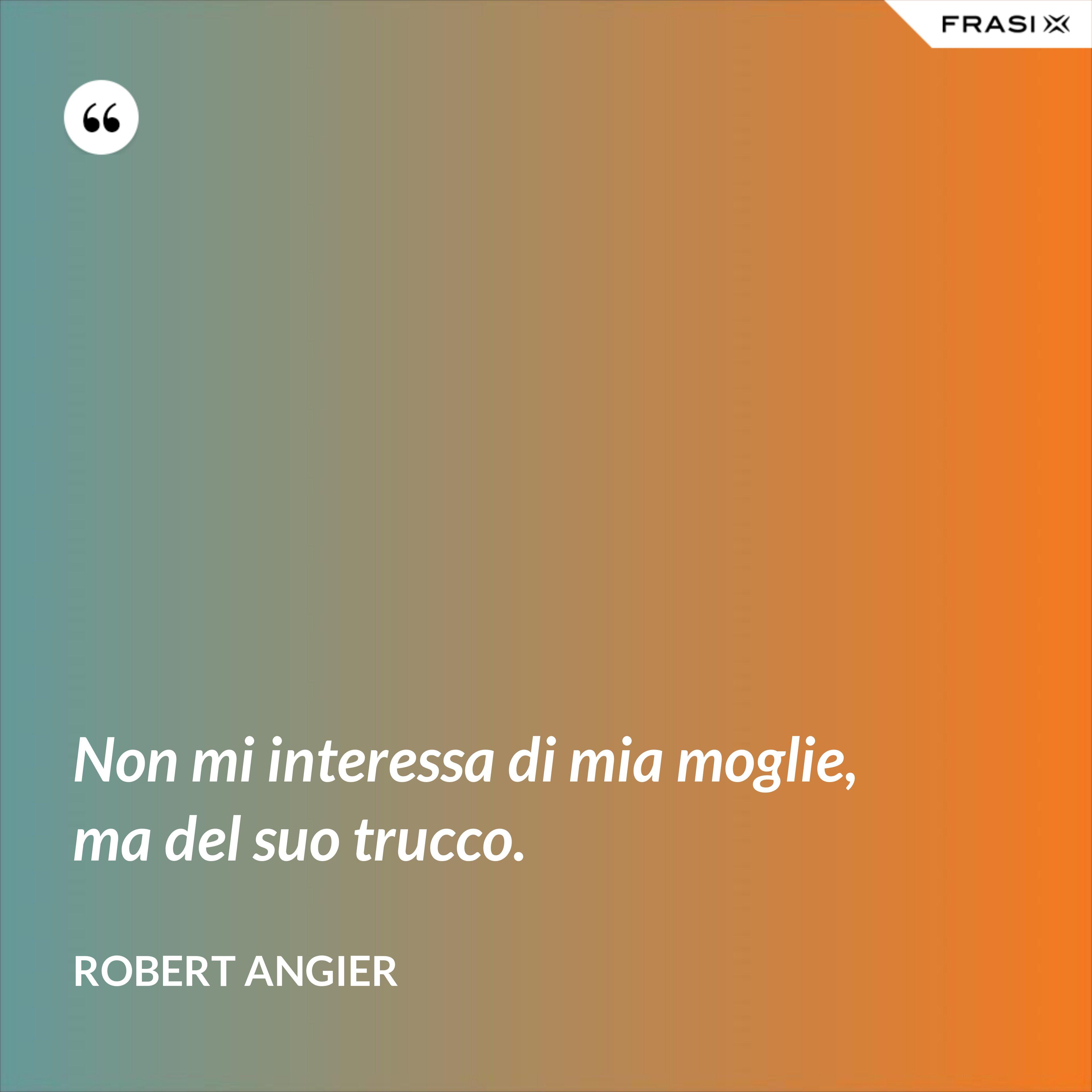 Non mi interessa di mia moglie, ma del suo trucco. - Robert Angier