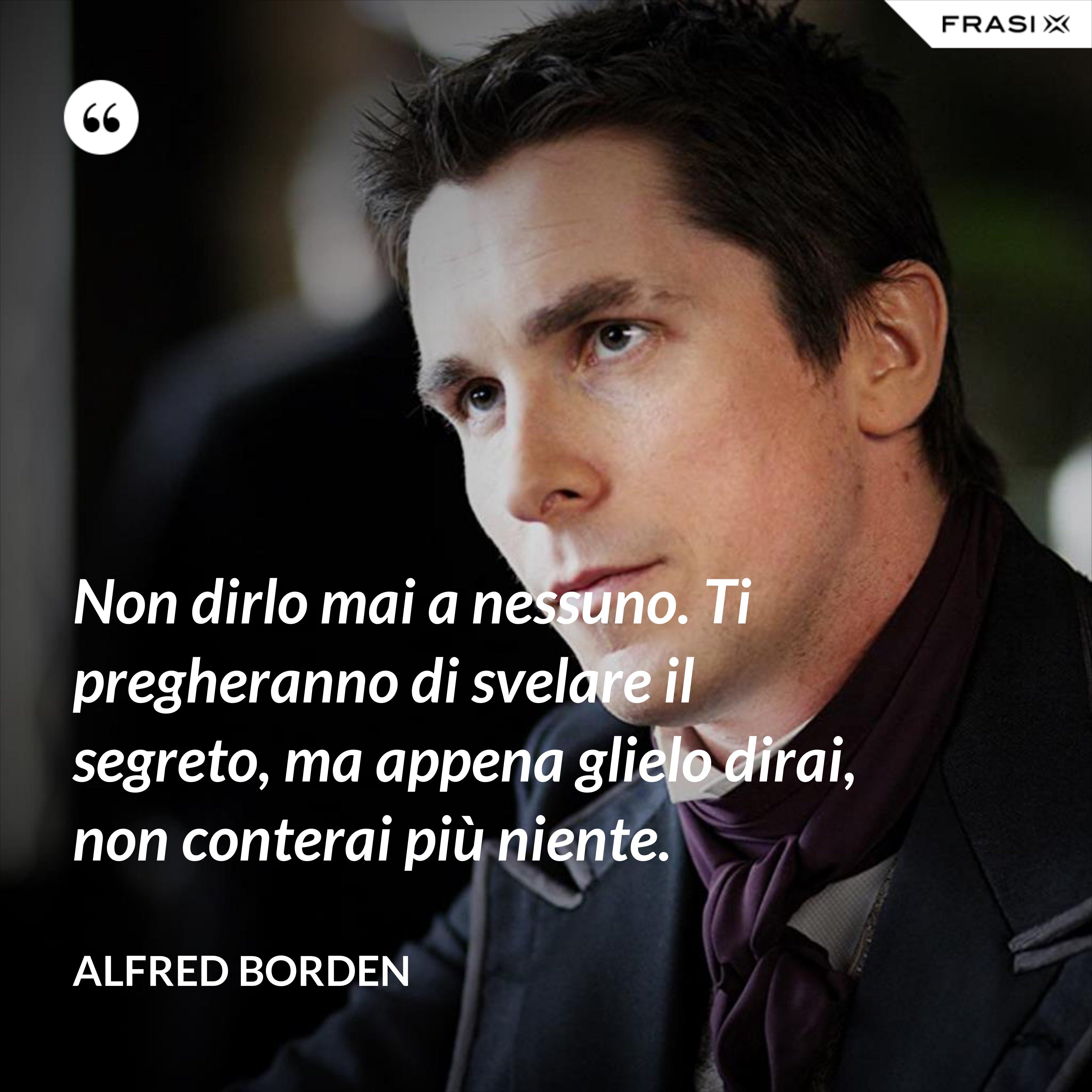Non dirlo mai a nessuno. Ti pregheranno di svelare il segreto, ma appena glielo dirai, non conterai più niente. - Alfred Borden