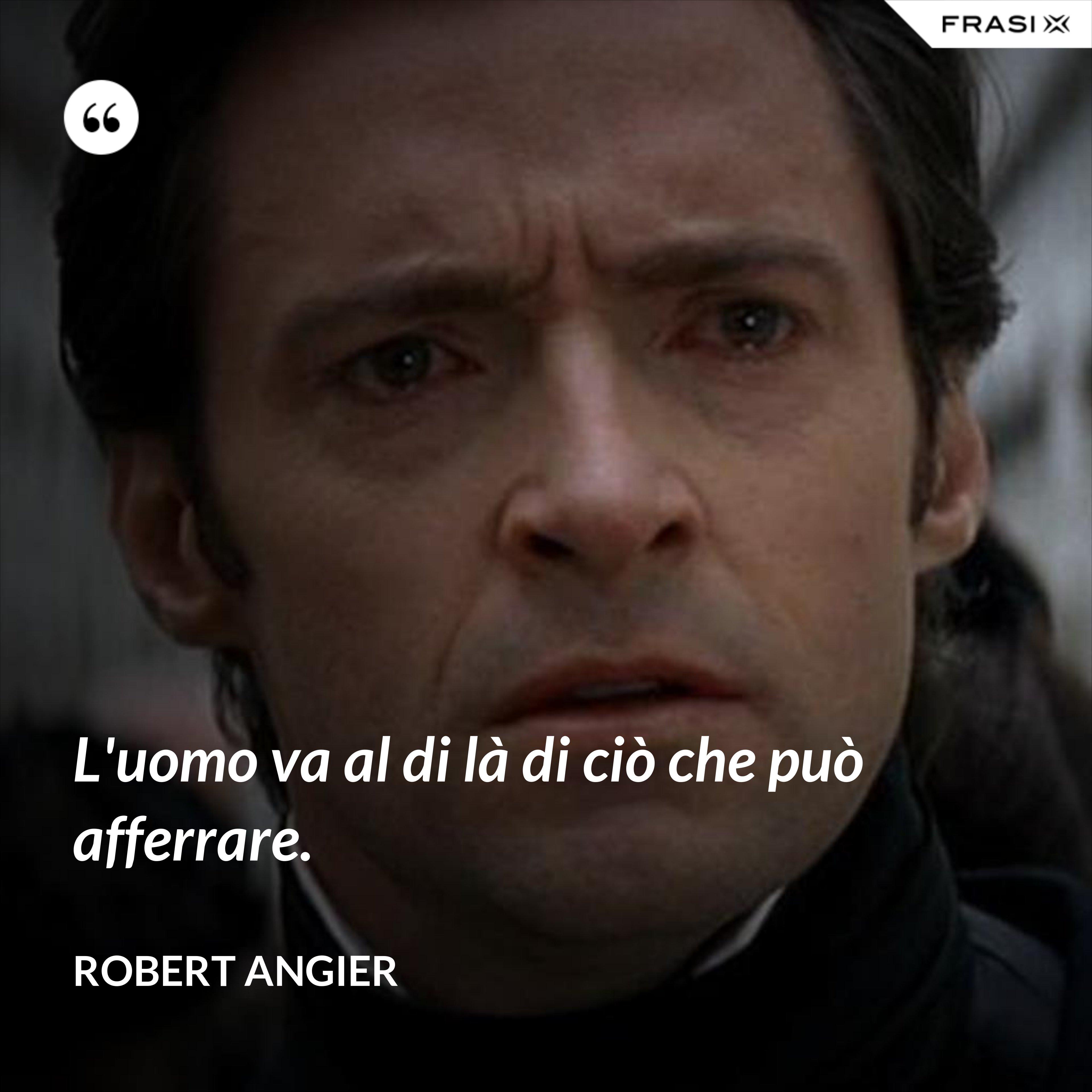 L'uomo va al di là di ciò che può afferrare. - Robert Angier