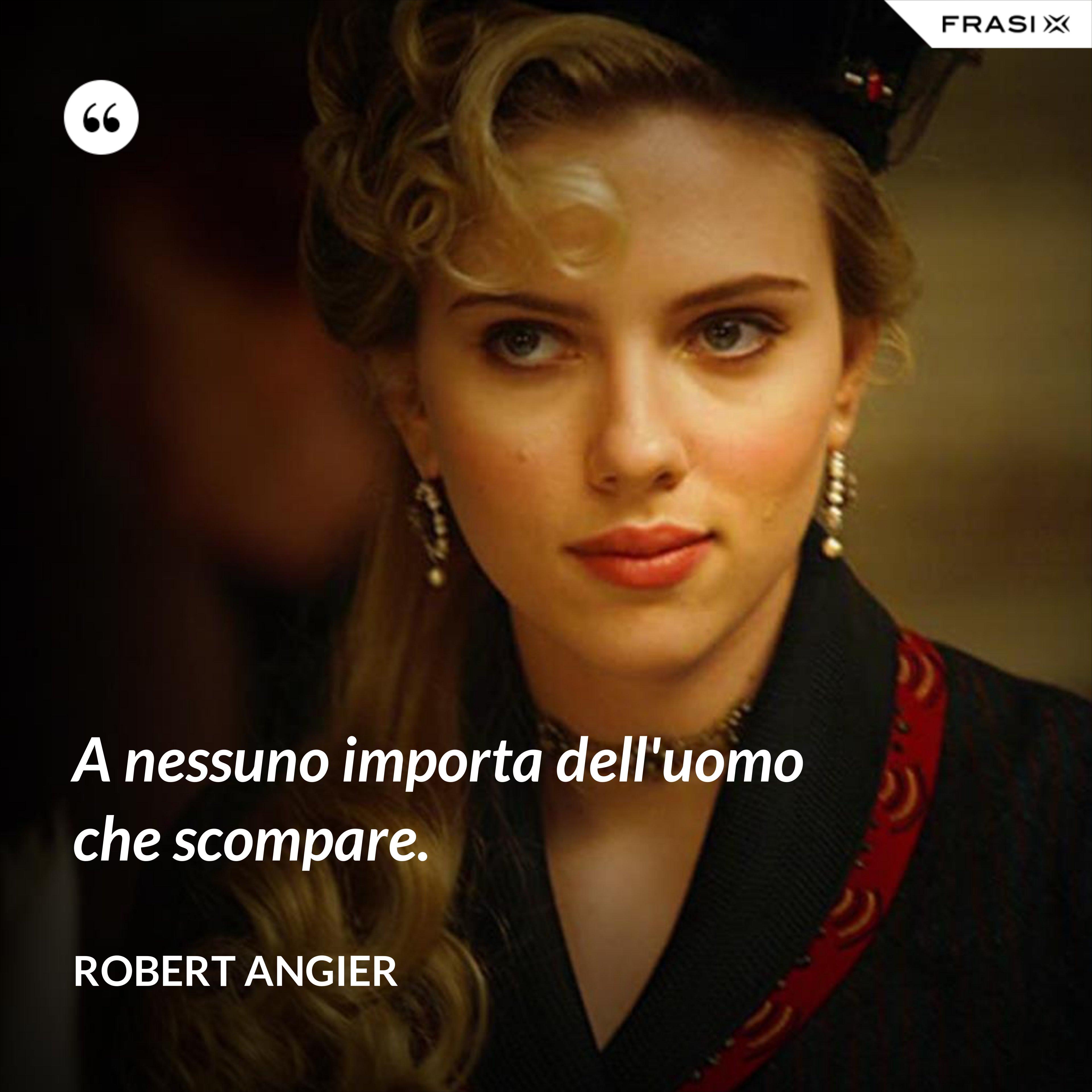 A nessuno importa dell'uomo che scompare. - Robert Angier