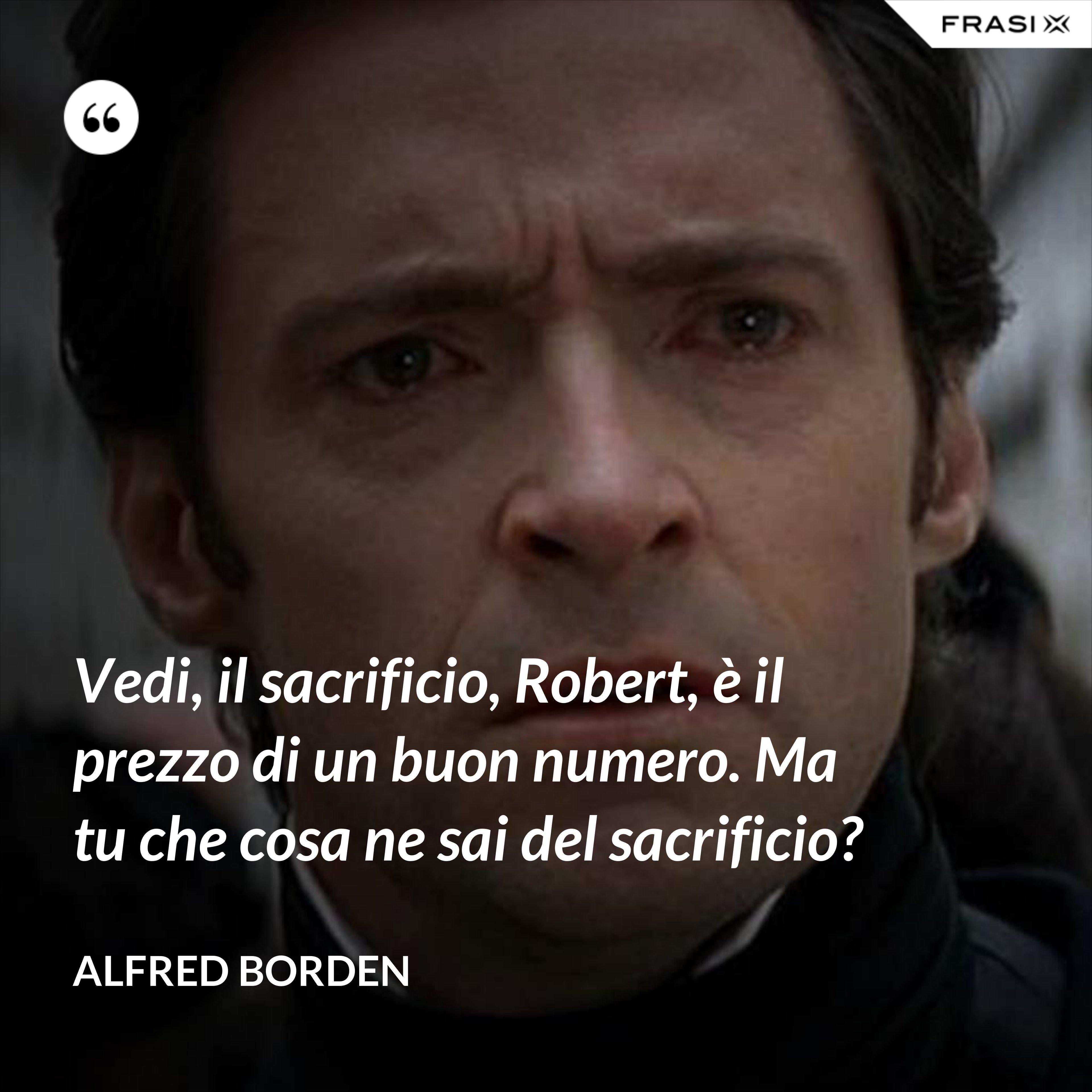 Vedi, il sacrificio, Robert, è il prezzo di un buon numero. Ma tu che cosa ne sai del sacrificio? - Alfred Borden