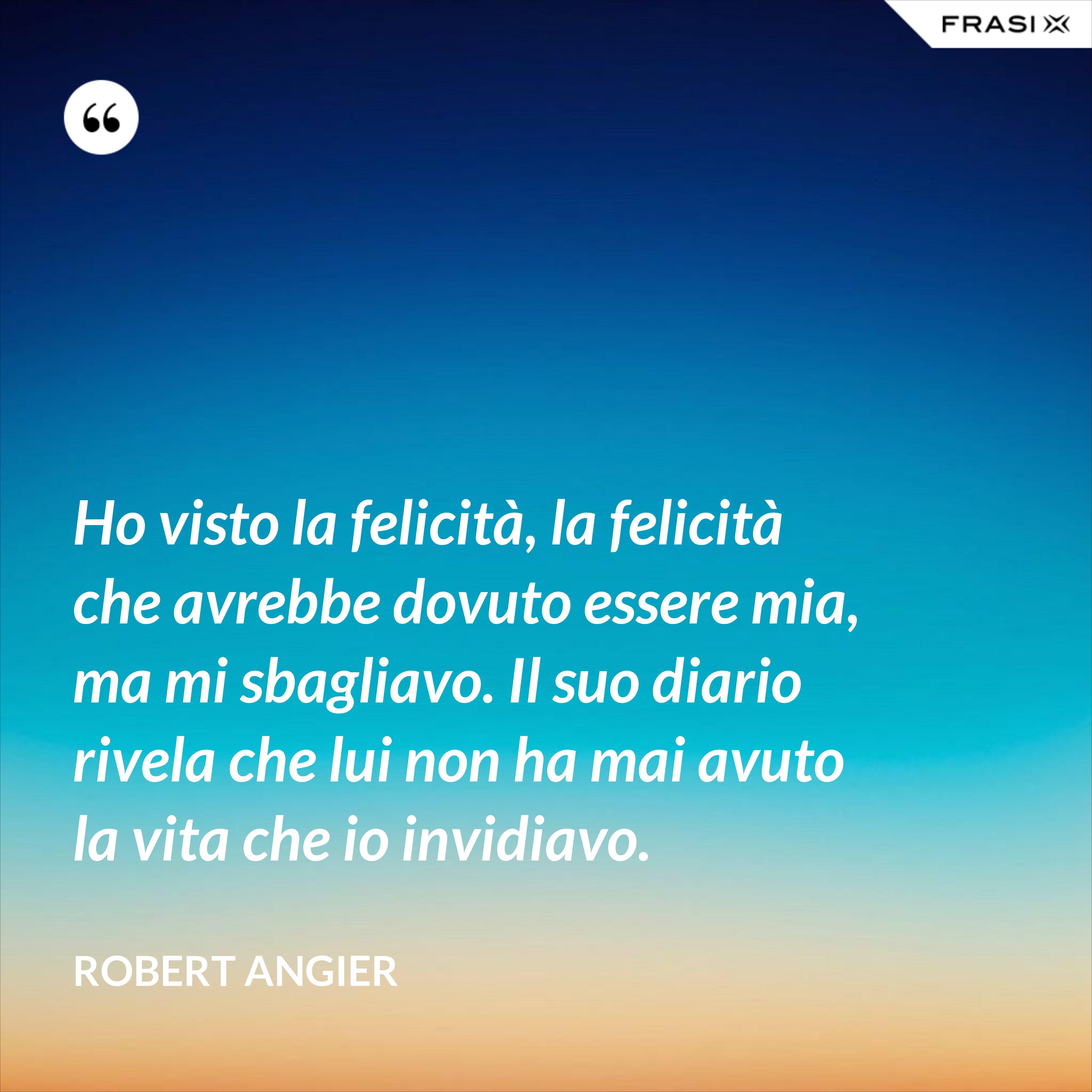 Ho visto la felicità, la felicità che avrebbe dovuto essere mia, ma mi sbagliavo. Il suo diario rivela che lui non ha mai avuto la vita che io invidiavo. - Robert Angier