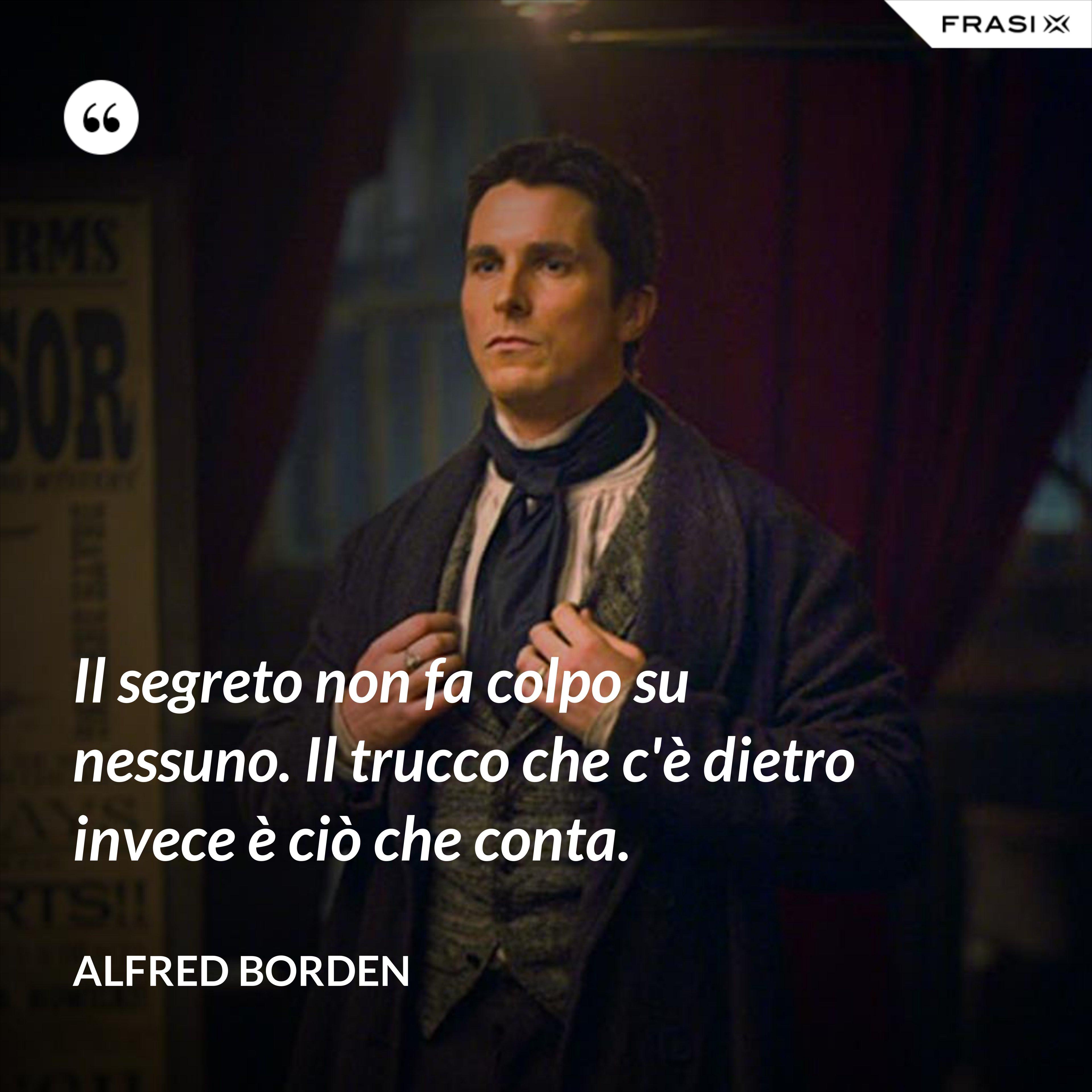 Il segreto non fa colpo su nessuno. Il trucco che c'è dietro invece è ciò che conta. - Alfred Borden