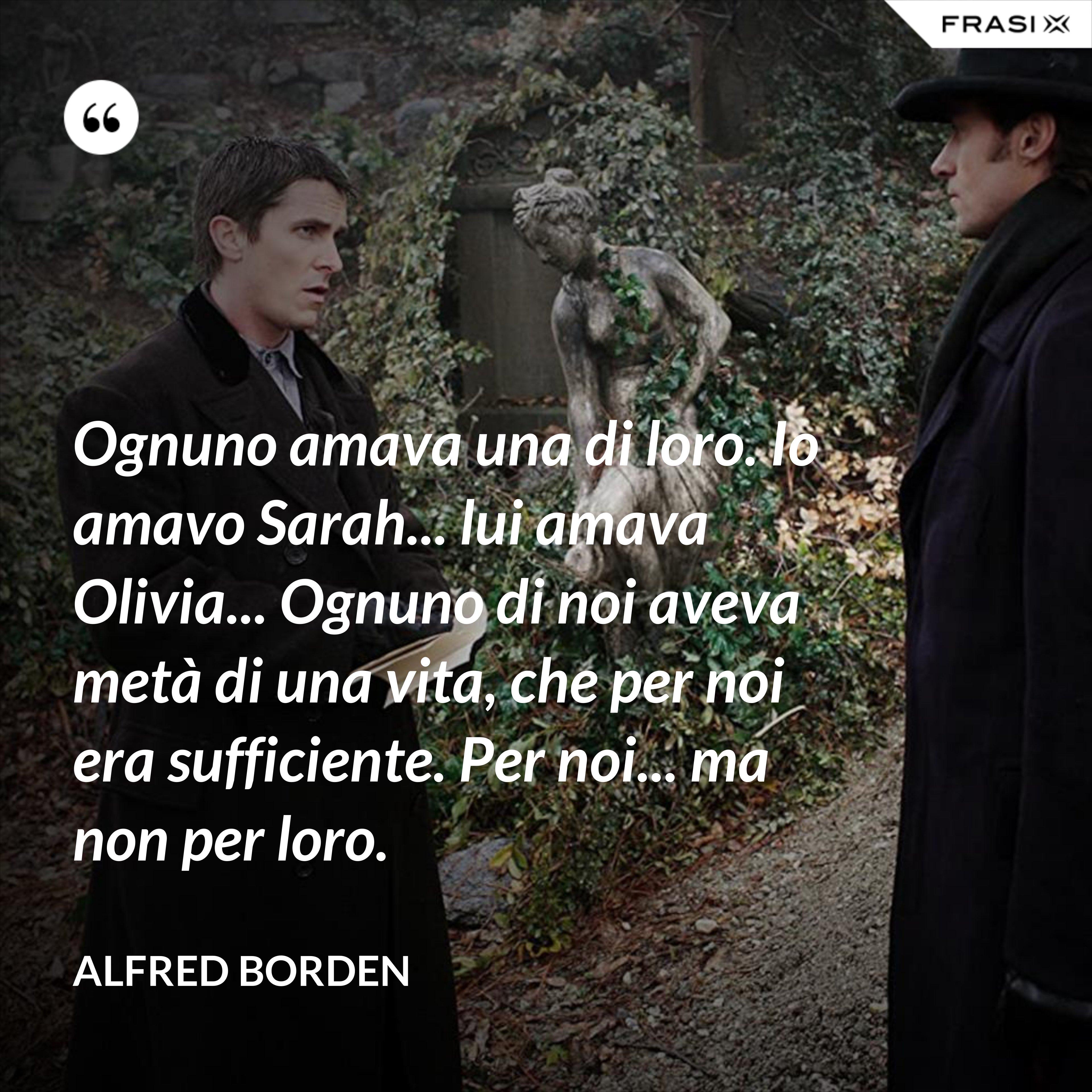 Ognuno amava una di loro. Io amavo Sarah... lui amava Olivia... Ognuno di noi aveva metà di una vita, che per noi era sufficiente. Per noi... ma non per loro. - Alfred Borden