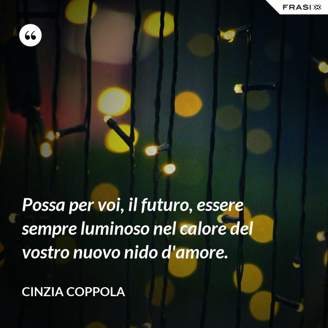 Possa per voi, il futuro, essere sempre luminoso nel calore del vostro nuovo nido d'amore. - Cinzia Coppola