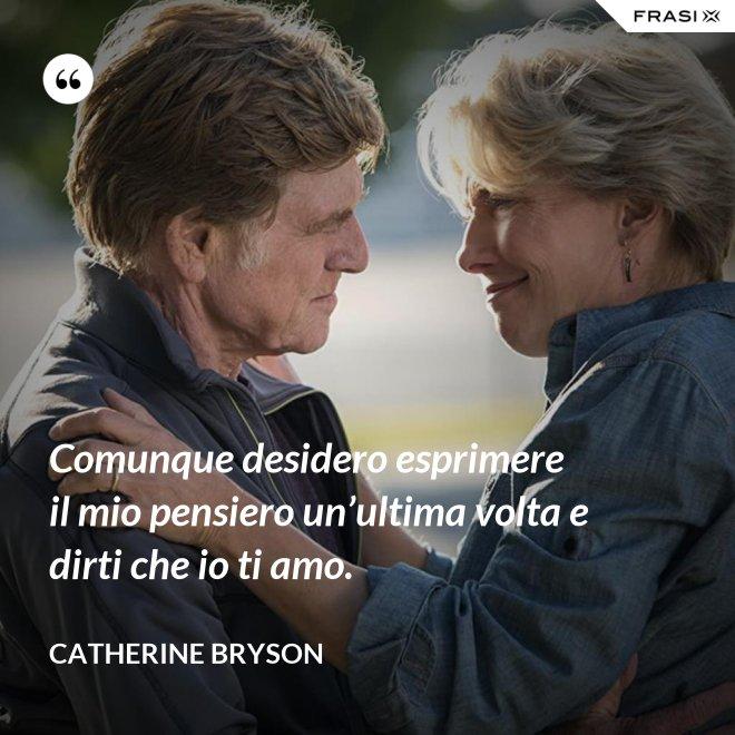 Comunque desidero esprimere il mio pensiero un'ultima volta e dirti che io ti amo. - Catherine Bryson