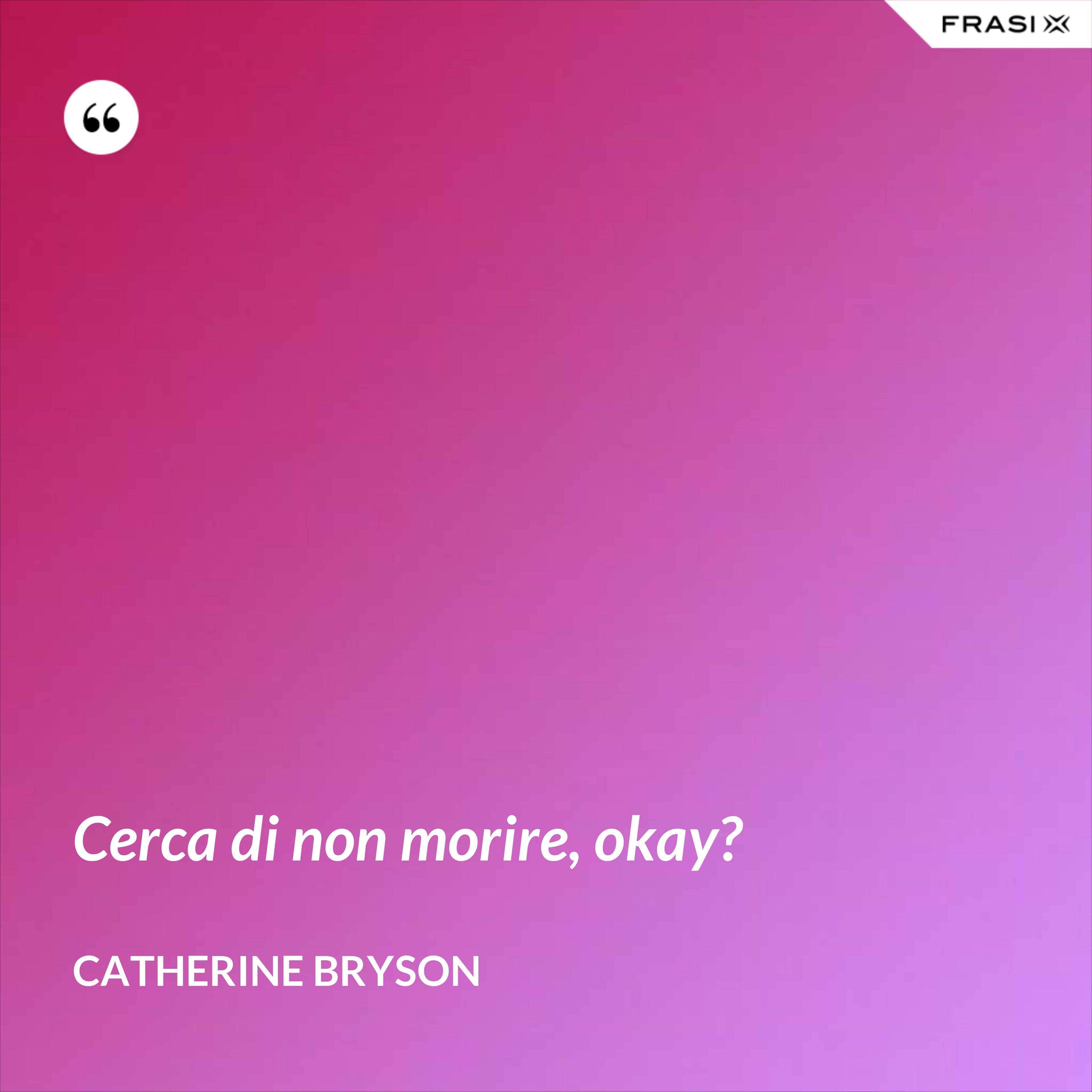 Cerca di non morire, okay? - Catherine Bryson