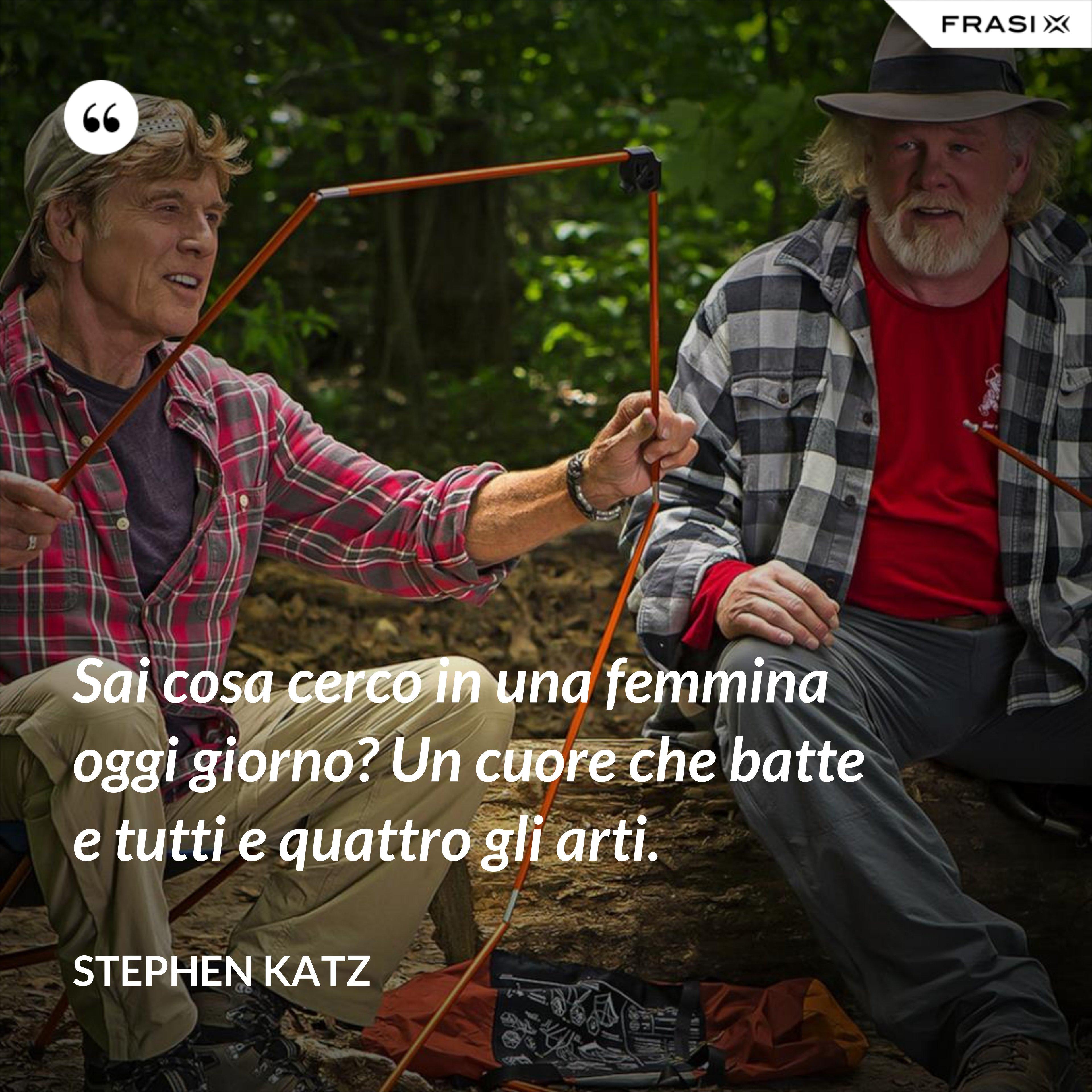 Sai cosa cerco in una femmina oggi giorno? Un cuore che batte e tutti e quattro gli arti. - Stephen Katz