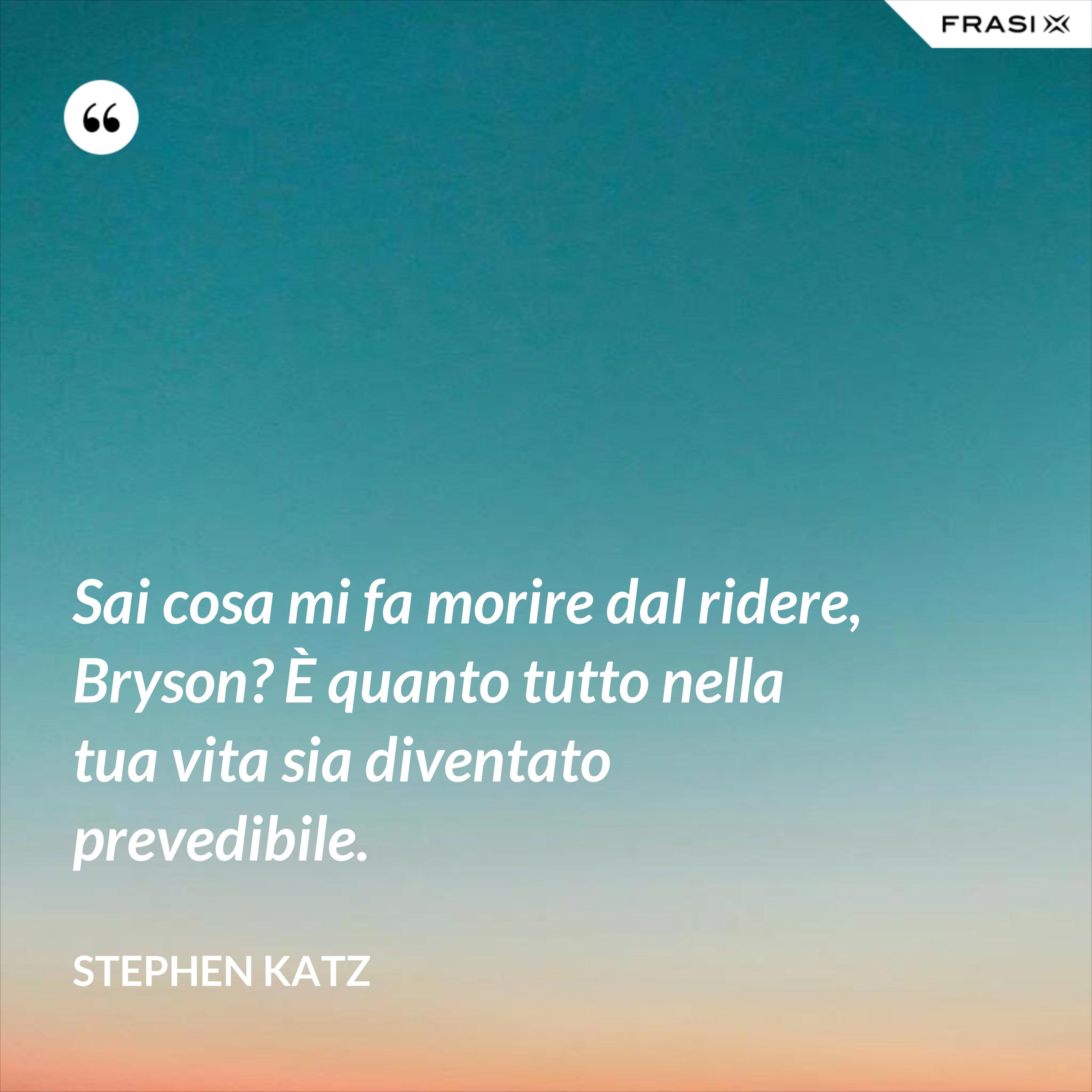 Sai cosa mi fa morire dal ridere, Bryson? È quanto tutto nella tua vita sia diventato prevedibile. - Stephen Katz