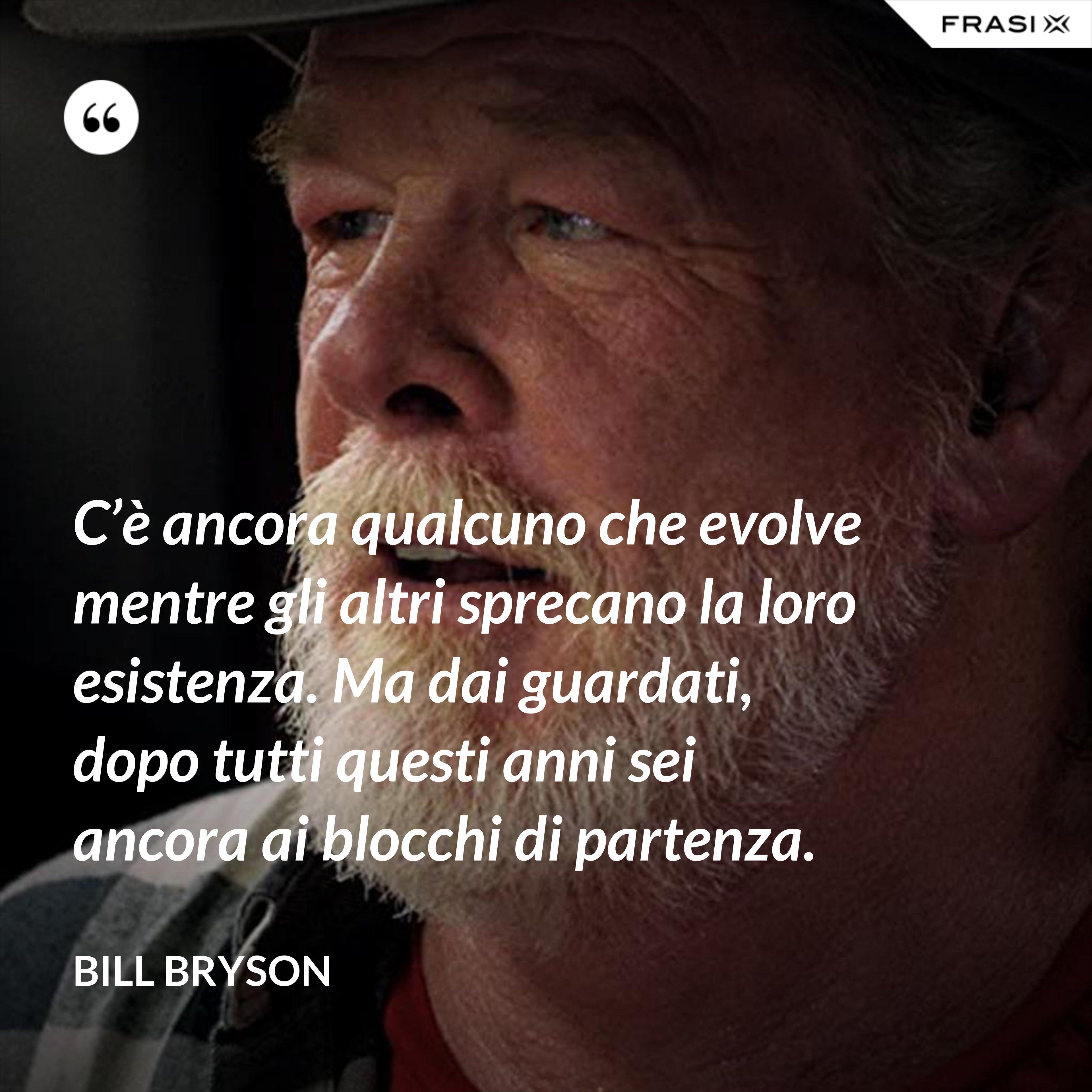 C'è ancora qualcuno che evolve mentre gli altri sprecano la loro esistenza. Ma dai guardati, dopo tutti questi anni sei ancora ai blocchi di partenza. - Bill Bryson