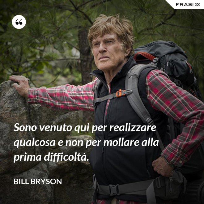 Sono venuto qui per realizzare qualcosa e non per mollare alla prima difficoltà. - Bill Bryson